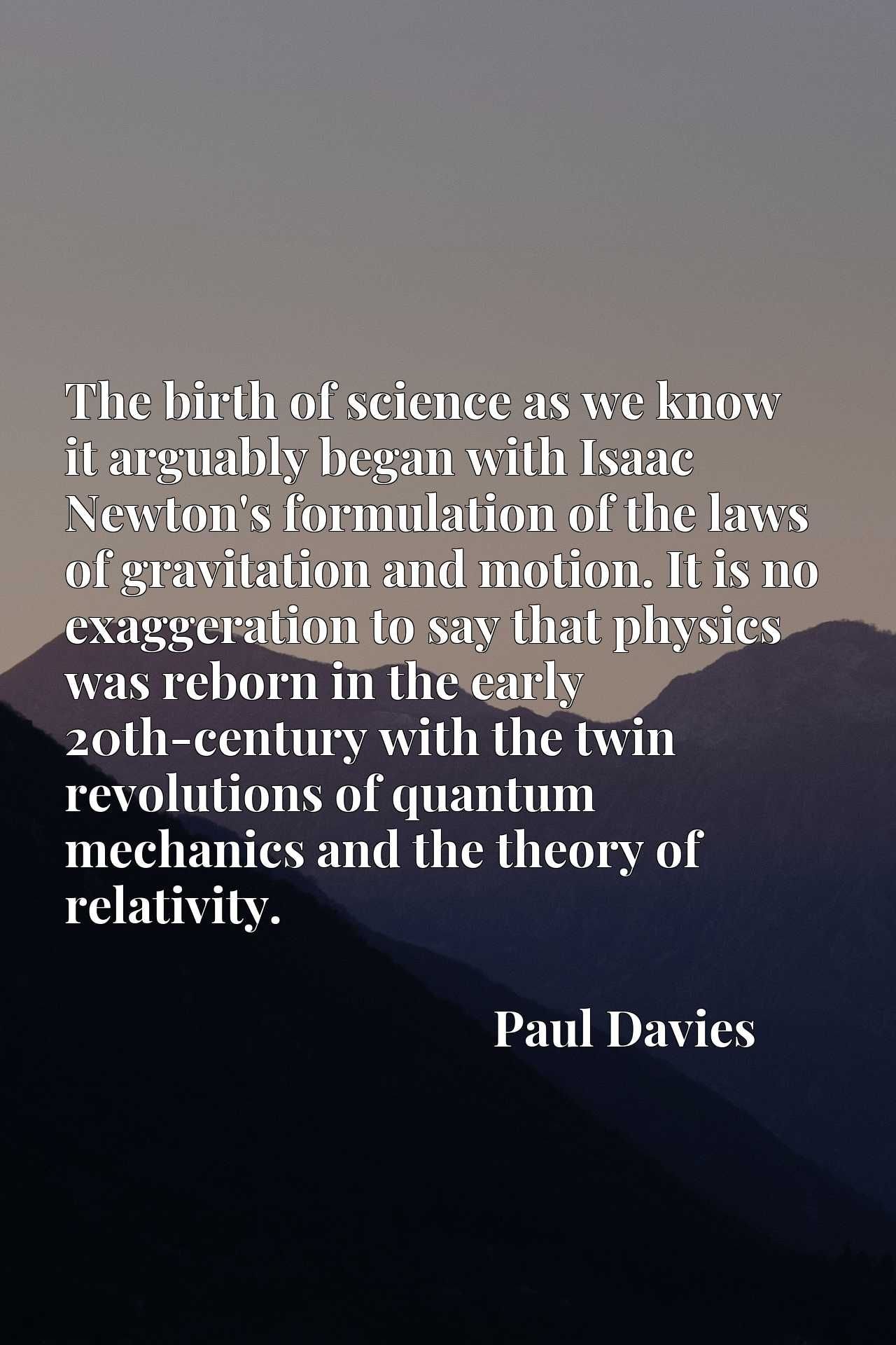 The birth of science as we know it arguably began with Isaac Newton's formulation of the laws of gravitation and motion. It is no exaggeration to say that physics was reborn in the early 20th-century with the twin revolutions of quantum mechanics and the theory of relativity.