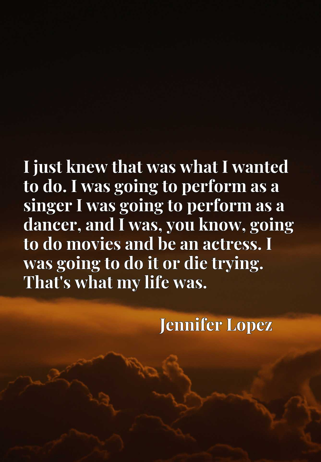 I just knew that was what I wanted to do. I was going to perform as a singer I was going to perform as a dancer, and I was, you know, going to do movies and be an actress. I was going to do it or die trying. That's what my life was.