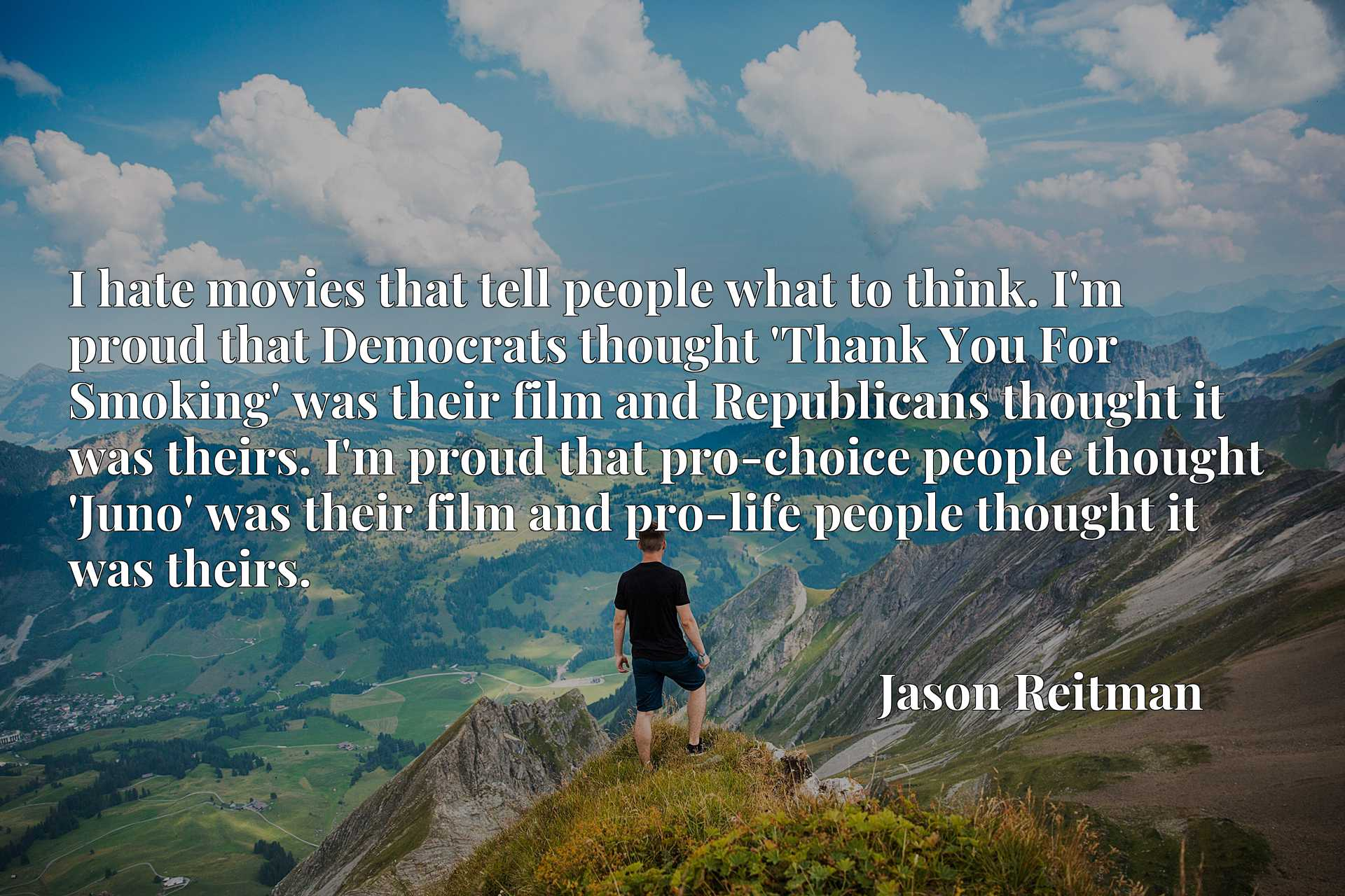 I hate movies that tell people what to think. I'm proud that Democrats thought 'Thank You For Smoking' was their film and Republicans thought it was theirs. I'm proud that pro-choice people thought 'Juno' was their film and pro-life people thought it was theirs.