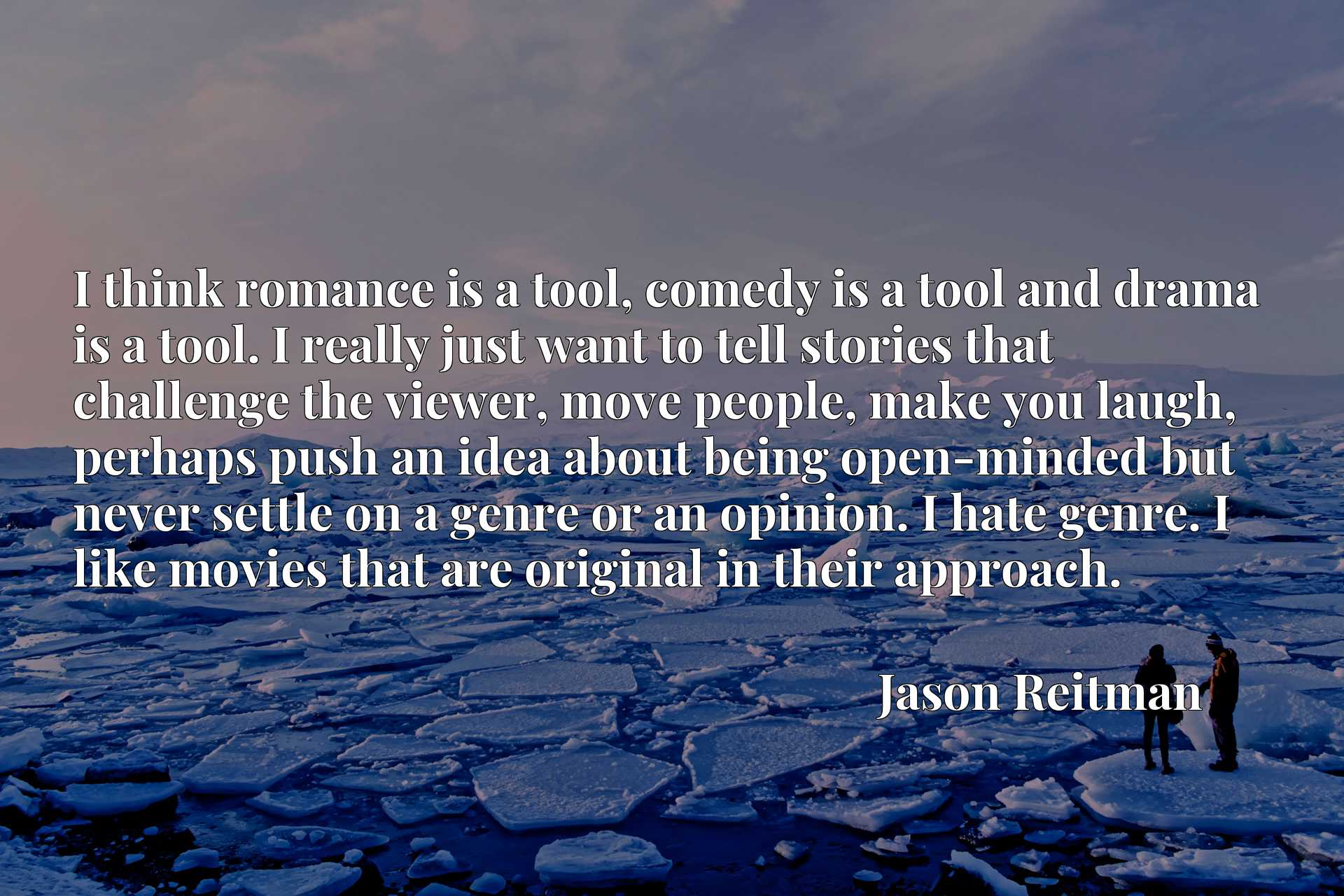 I think romance is a tool, comedy is a tool and drama is a tool. I really just want to tell stories that challenge the viewer, move people, make you laugh, perhaps push an idea about being open-minded but never settle on a genre or an opinion. I hate genre. I like movies that are original in their approach.