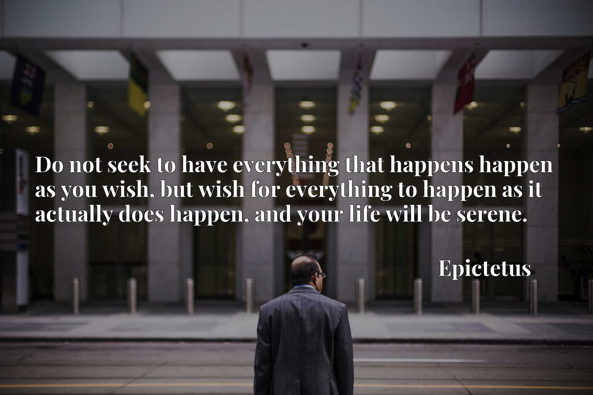 Do not seek to have everything that happens happen as you wish, but wish for everything to happen as it actually does happen, and your life will be serene.