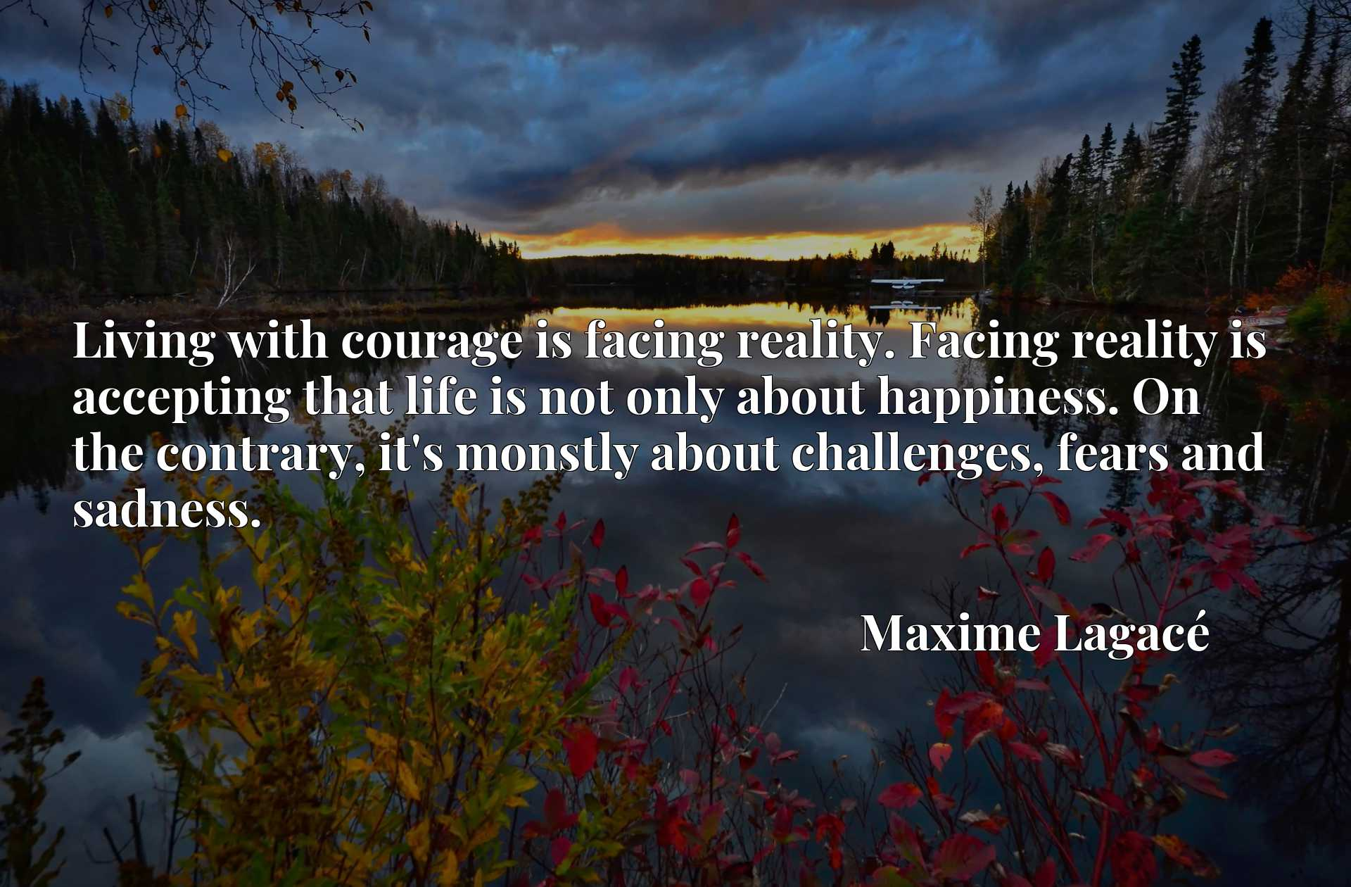 Living with courage is facing reality. Facing reality is accepting that life is not only about happiness. On the contrary, it's monstly about challenges, fears and sadness.