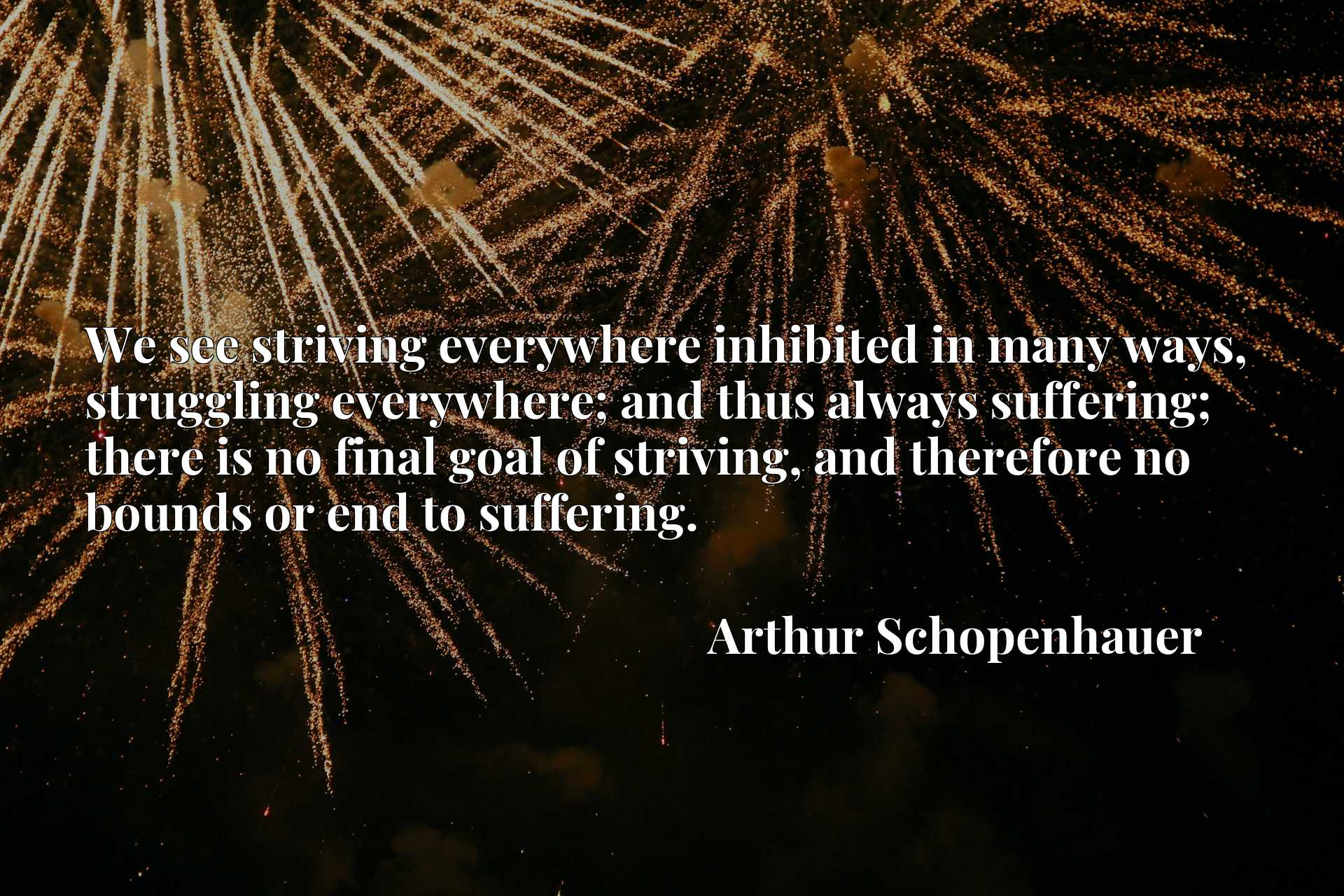We see striving everywhere inhibited in many ways, struggling everywhere; and thus always suffering; there is no final goal of striving, and therefore no bounds or end to suffering.