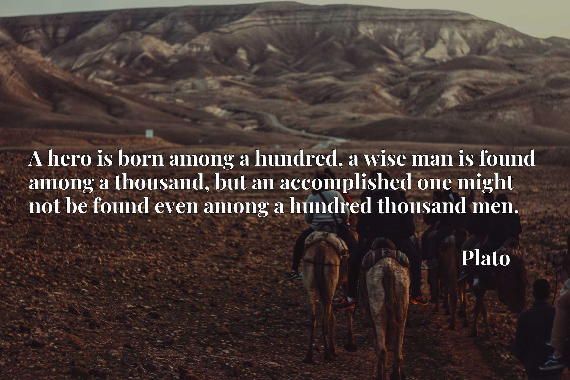 A hero is born among a hundred, a wise man is found among a thousand, but an accomplished one might not be found even among a hundred thousand men.