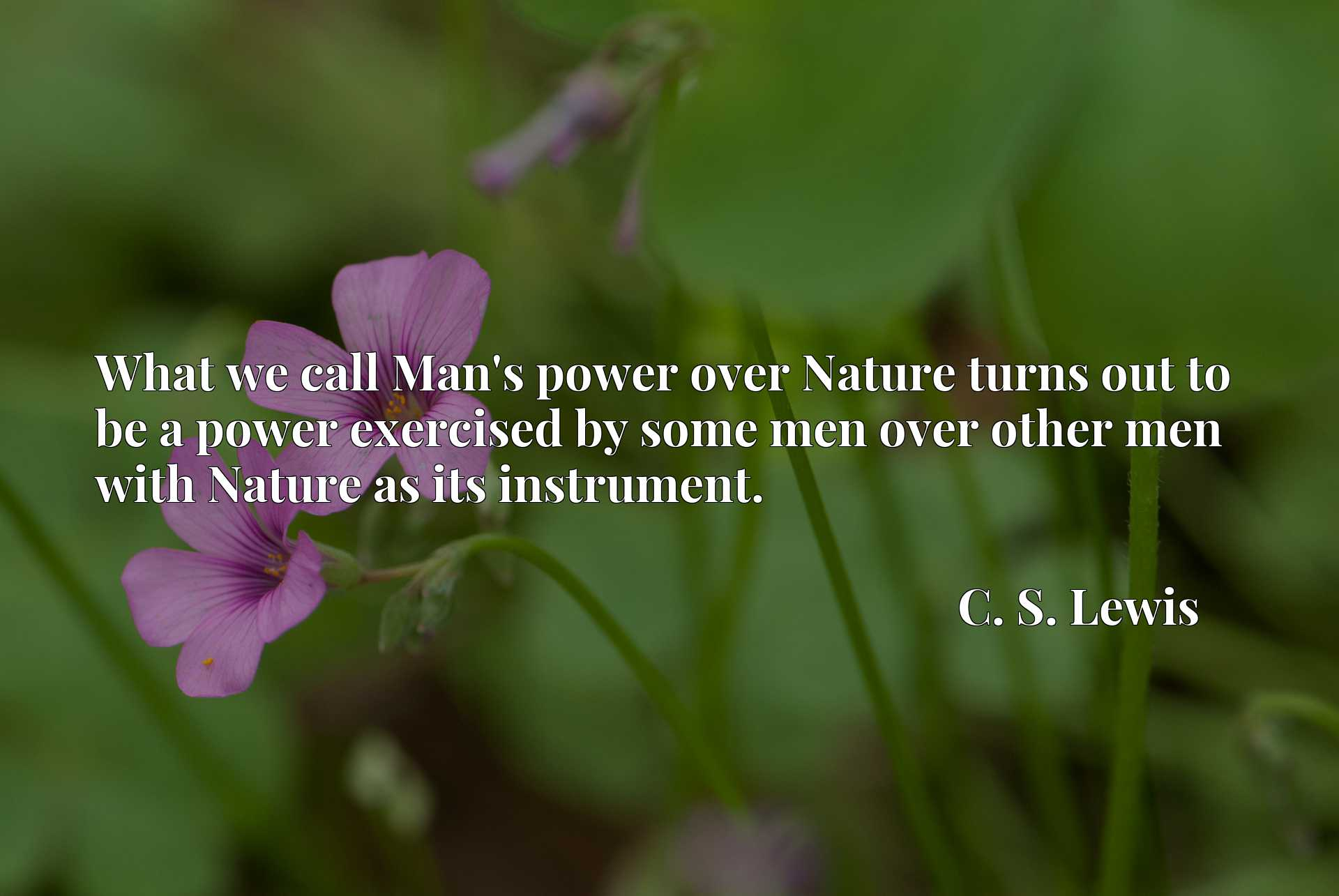 What we call Man's power over Nature turns out to be a power exercised by some men over other men with Nature as its instrument.