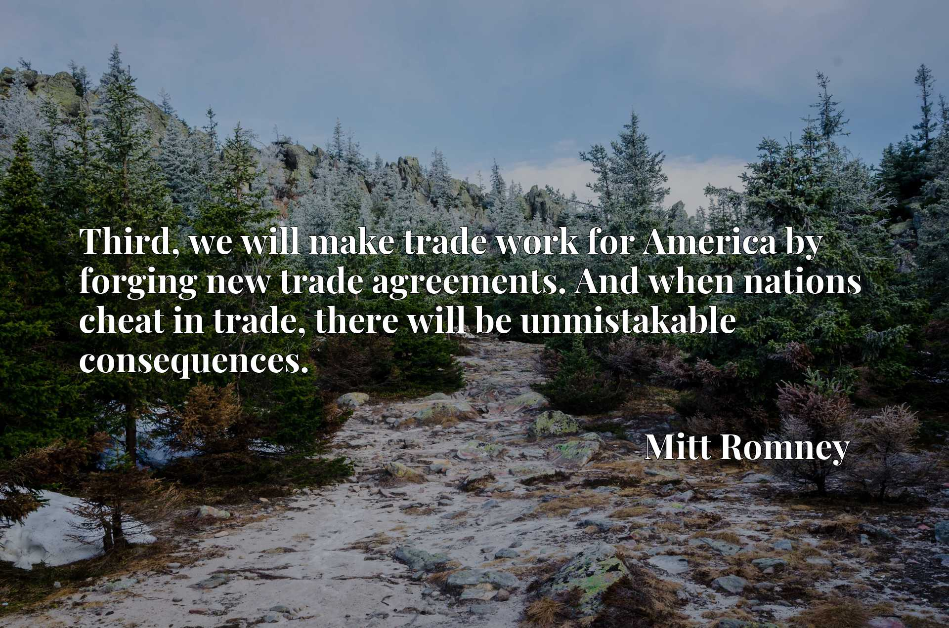 Third, we will make trade work for America by forging new trade agreements. And when nations cheat in trade, there will be unmistakable consequences.