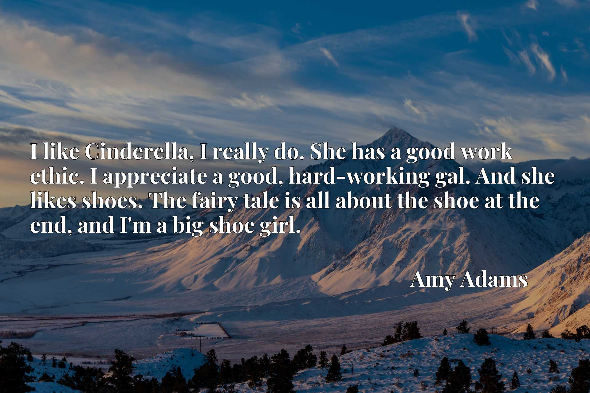 I like Cinderella, I really do. She has a good work ethic. I appreciate a good, hard-working gal. And she likes shoes. The fairy tale is all about the shoe at the end, and I'm a big shoe girl.