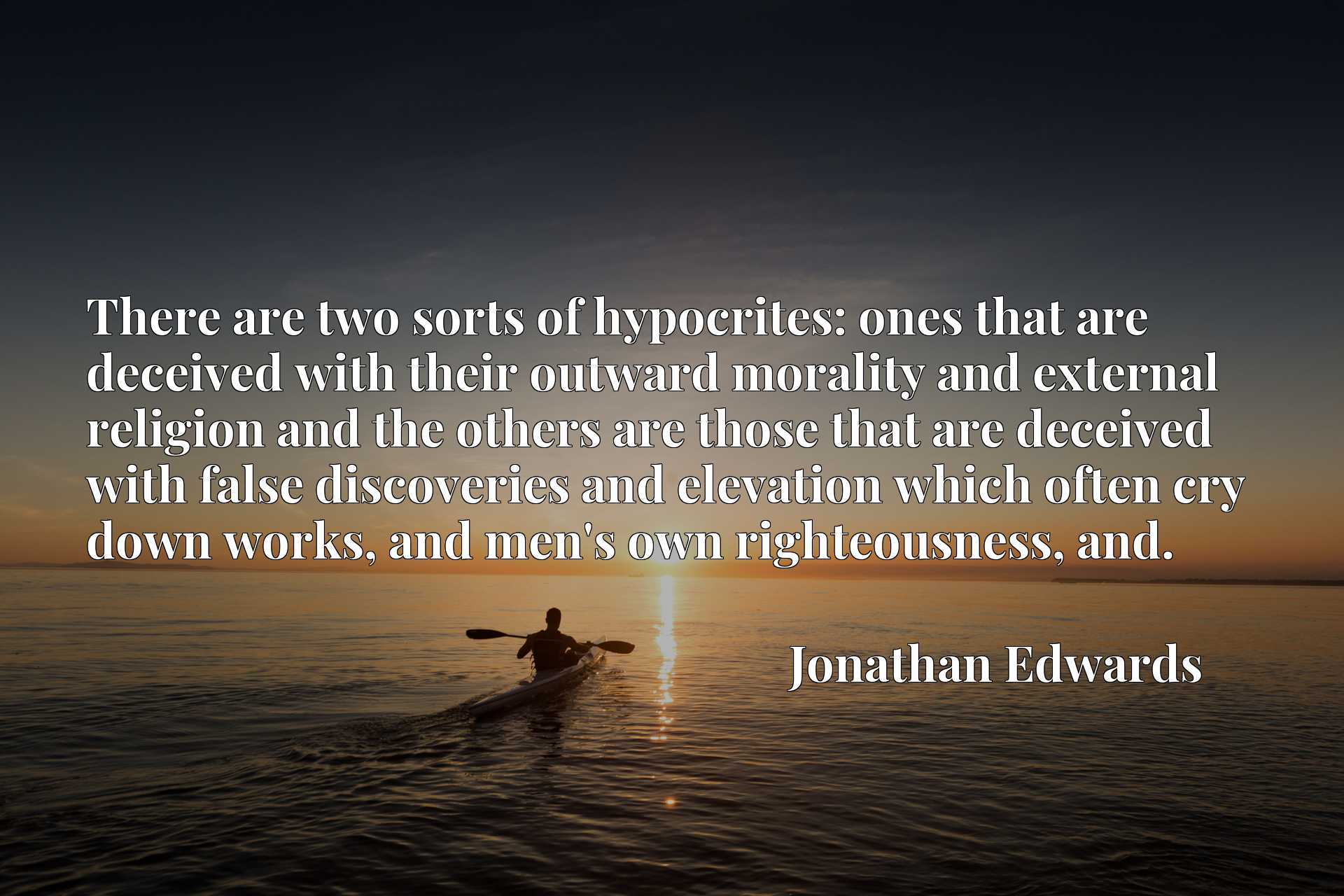 There are two sorts of hypocrites: ones that are deceived with their outward morality and external religion and the others are those that are deceived with false discoveries and elevation which often cry down works, and men's own righteousness, and.