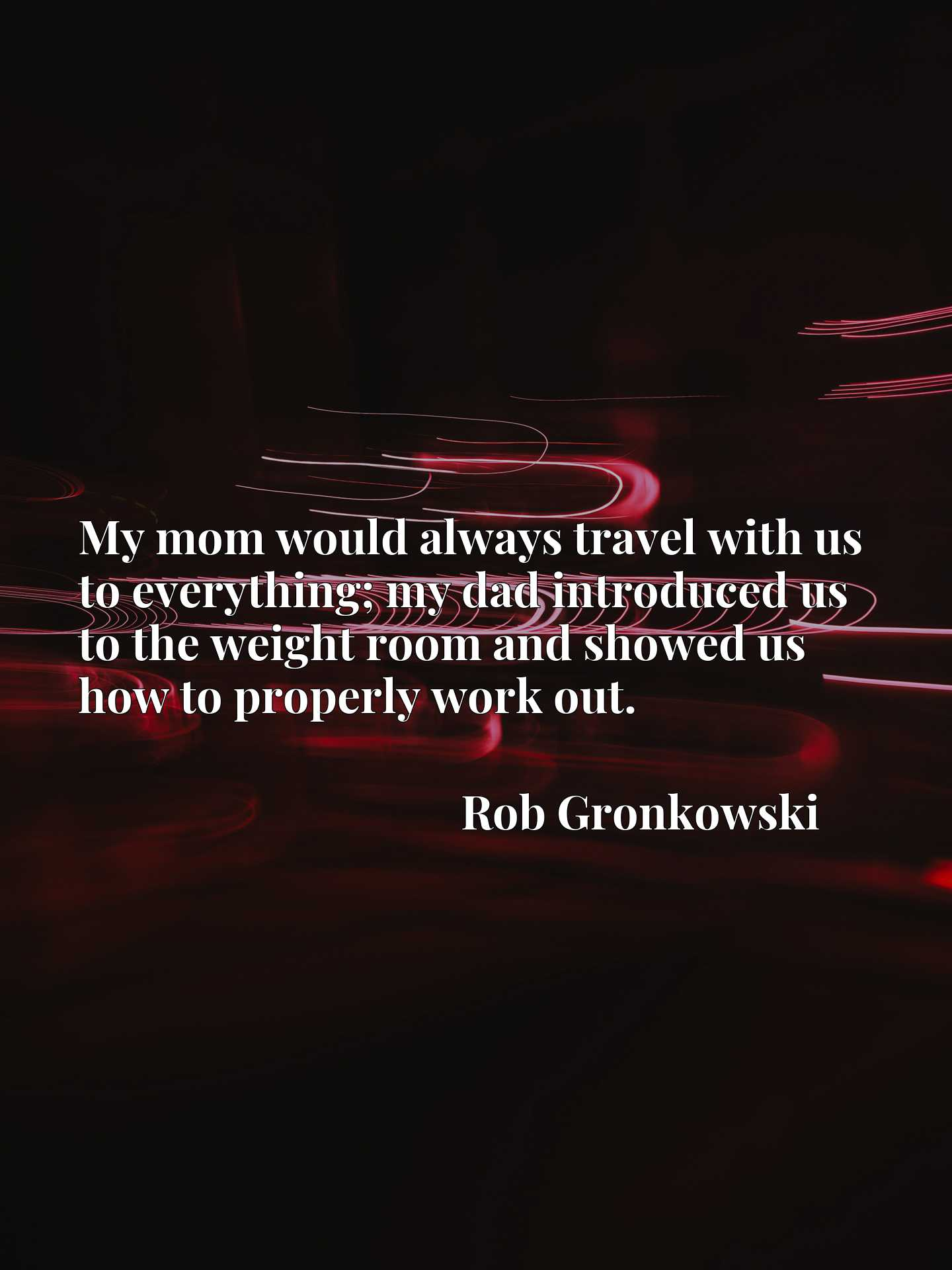 My mom would always travel with us to everything; my dad introduced us to the weight room and showed us how to properly work out.