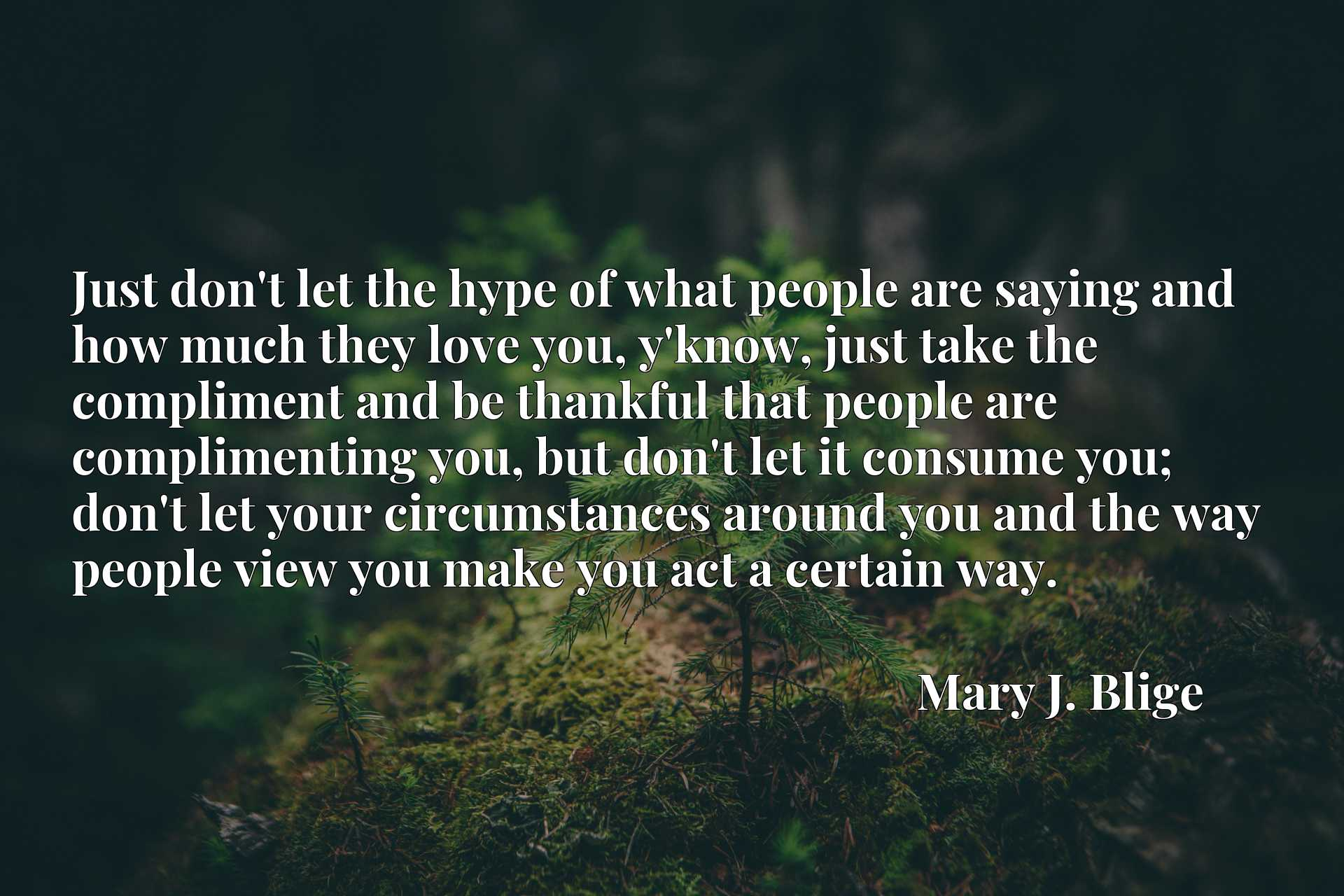 Just don't let the hype of what people are saying and how much they love you, y'know, just take the compliment and be thankful that people are complimenting you, but don't let it consume you; don't let your circumstances around you and the way people view you make you act a certain way.