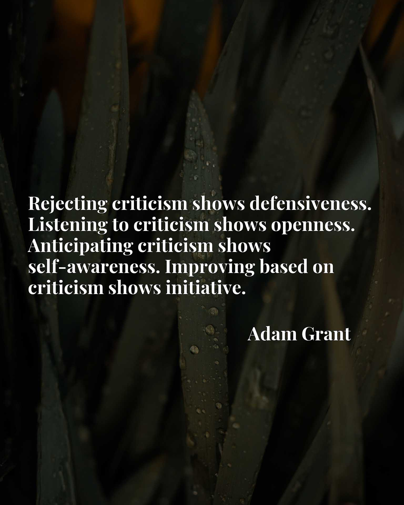 Rejecting criticism shows defensiveness. Listening to criticism shows openness. Anticipating criticism shows self-awareness. Improving based on criticism shows initiative.