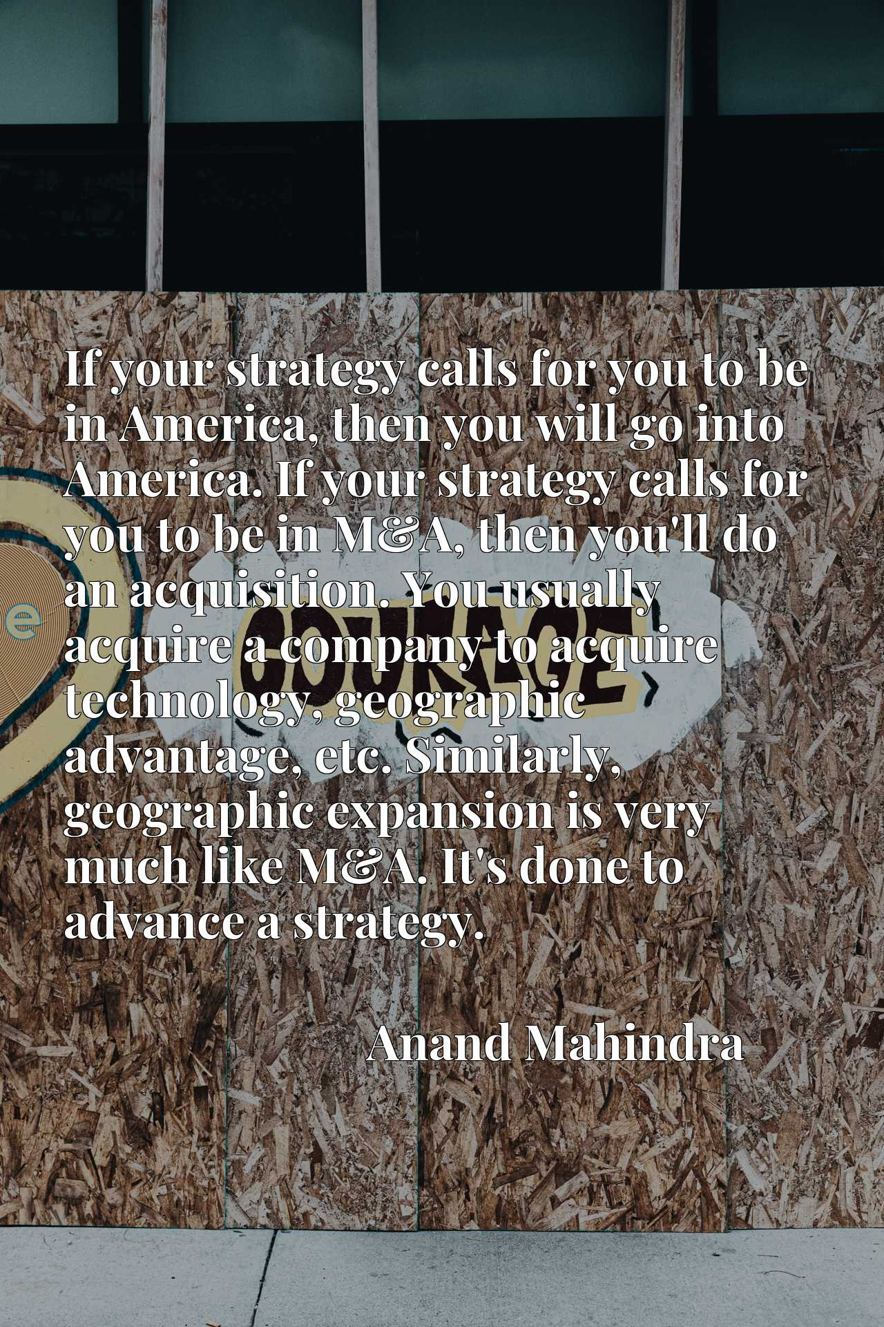 If your strategy calls for you to be in America, then you will go into America. If your strategy calls for you to be in M&A, then you'll do an acquisition. You usually acquire a company to acquire technology, geographic advantage, etc. Similarly, geographic expansion is very much like M&A. It's done to advance a strategy.