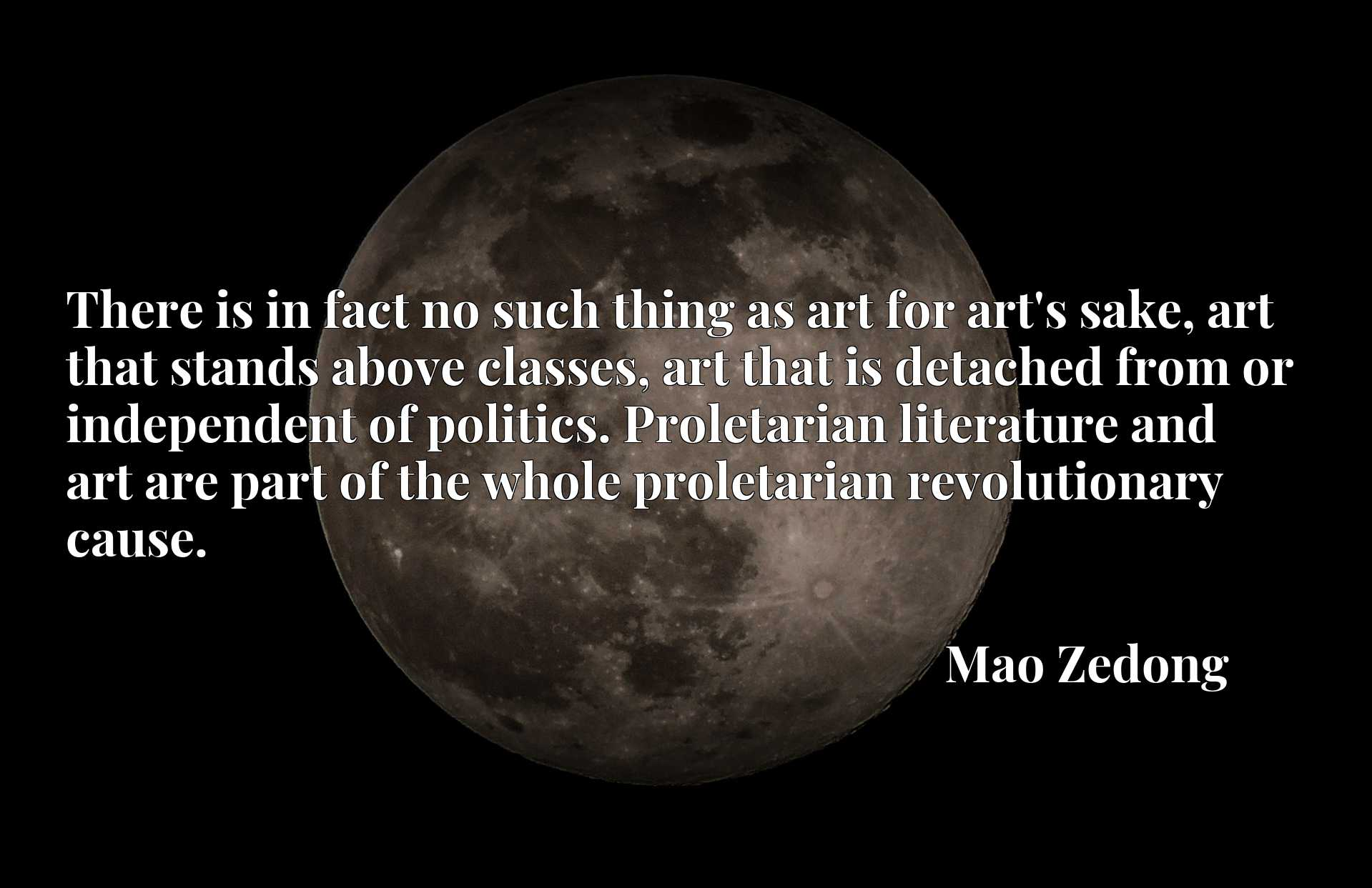 There is in fact no such thing as art for art's sake, art that stands above classes, art that is detached from or independent of politics. Proletarian literature and art are part of the whole proletarian revolutionary cause.