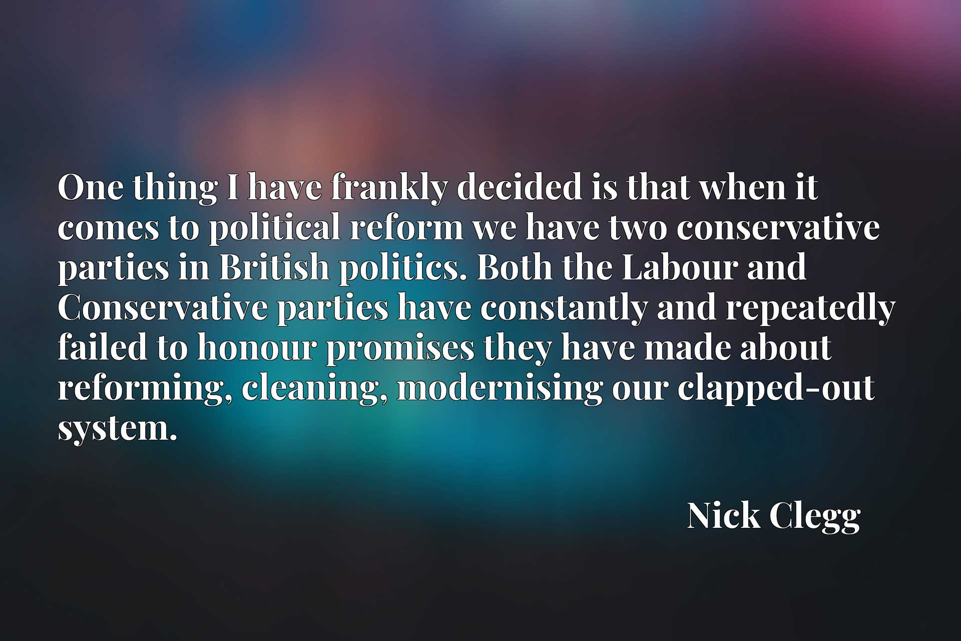 One thing I have frankly decided is that when it comes to political reform we have two conservative parties in British politics. Both the Labour and Conservative parties have constantly and repeatedly failed to honour promises they have made about reforming, cleaning, modernising our clapped-out system.