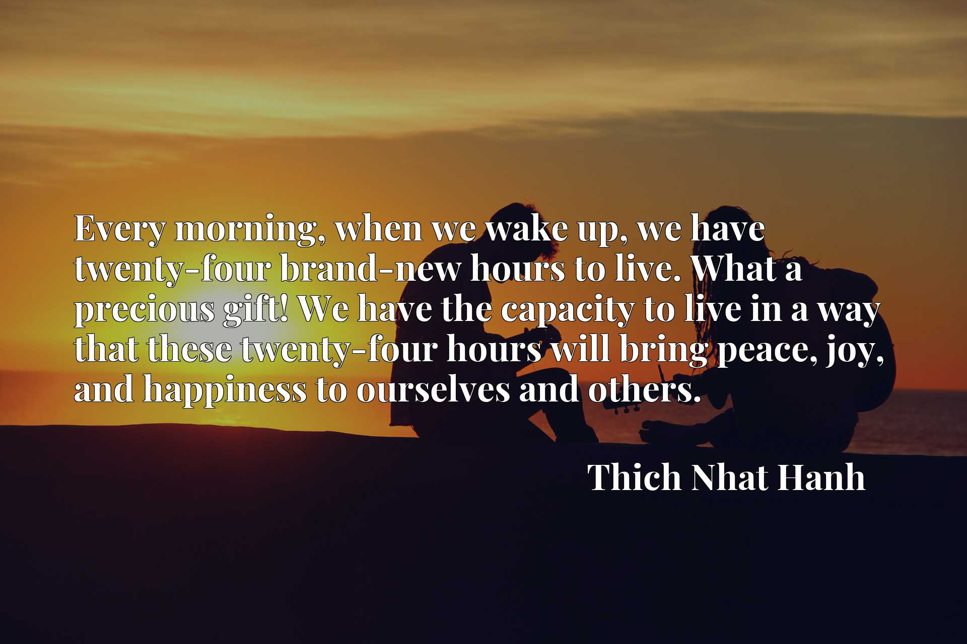 Every morning, when we wake up, we have twenty-four brand-new hours to live. What a precious gift! We have the capacity to live in a way that these twenty-four hours will bring peace, joy, and happiness to ourselves and others.
