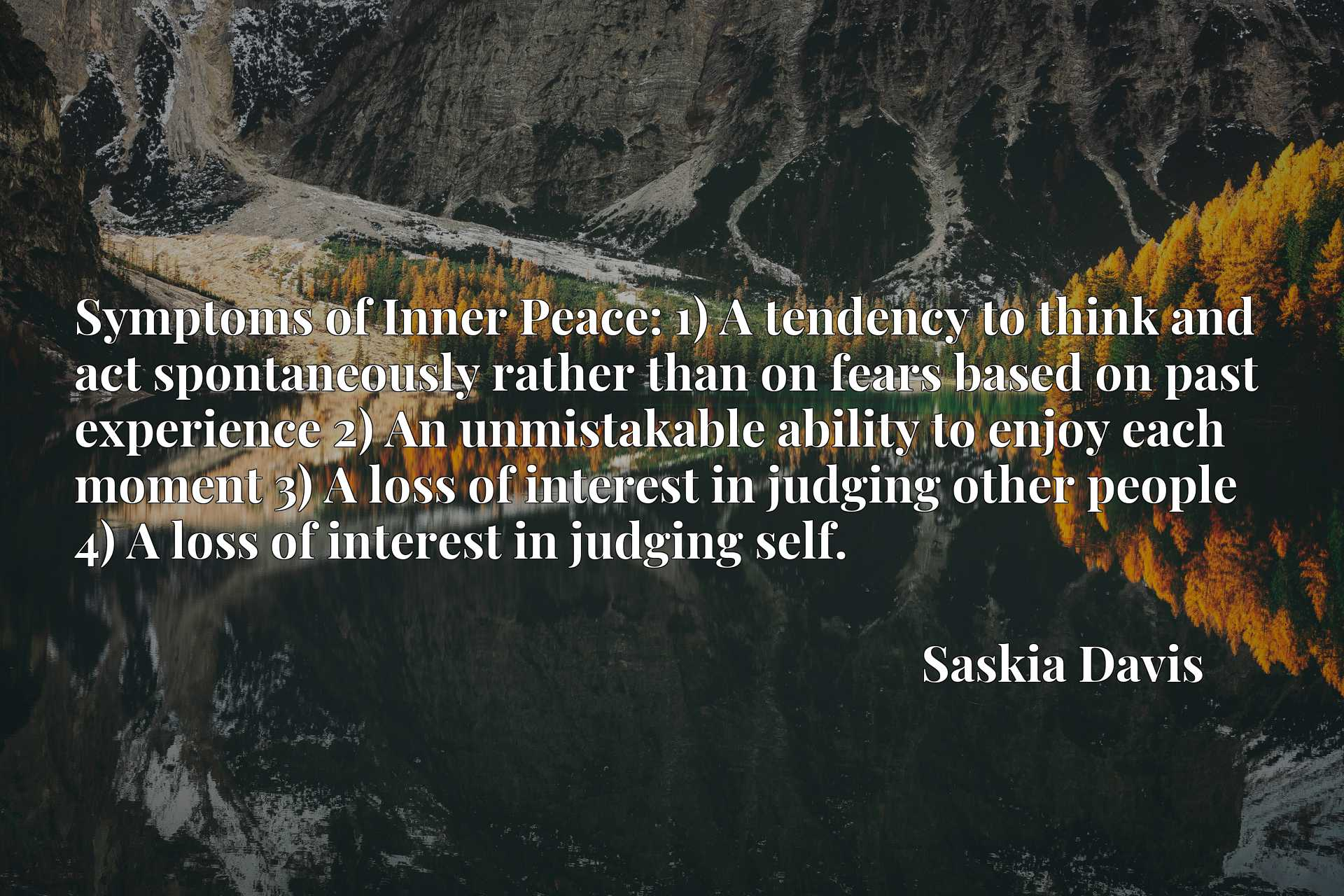 Symptoms of Inner Peace: 1) A tendency to think and act spontaneously rather than on fears based on past experience 2) An unmistakable ability to enjoy each moment 3) A loss of interest in judging other people 4) A loss of interest in judging self.