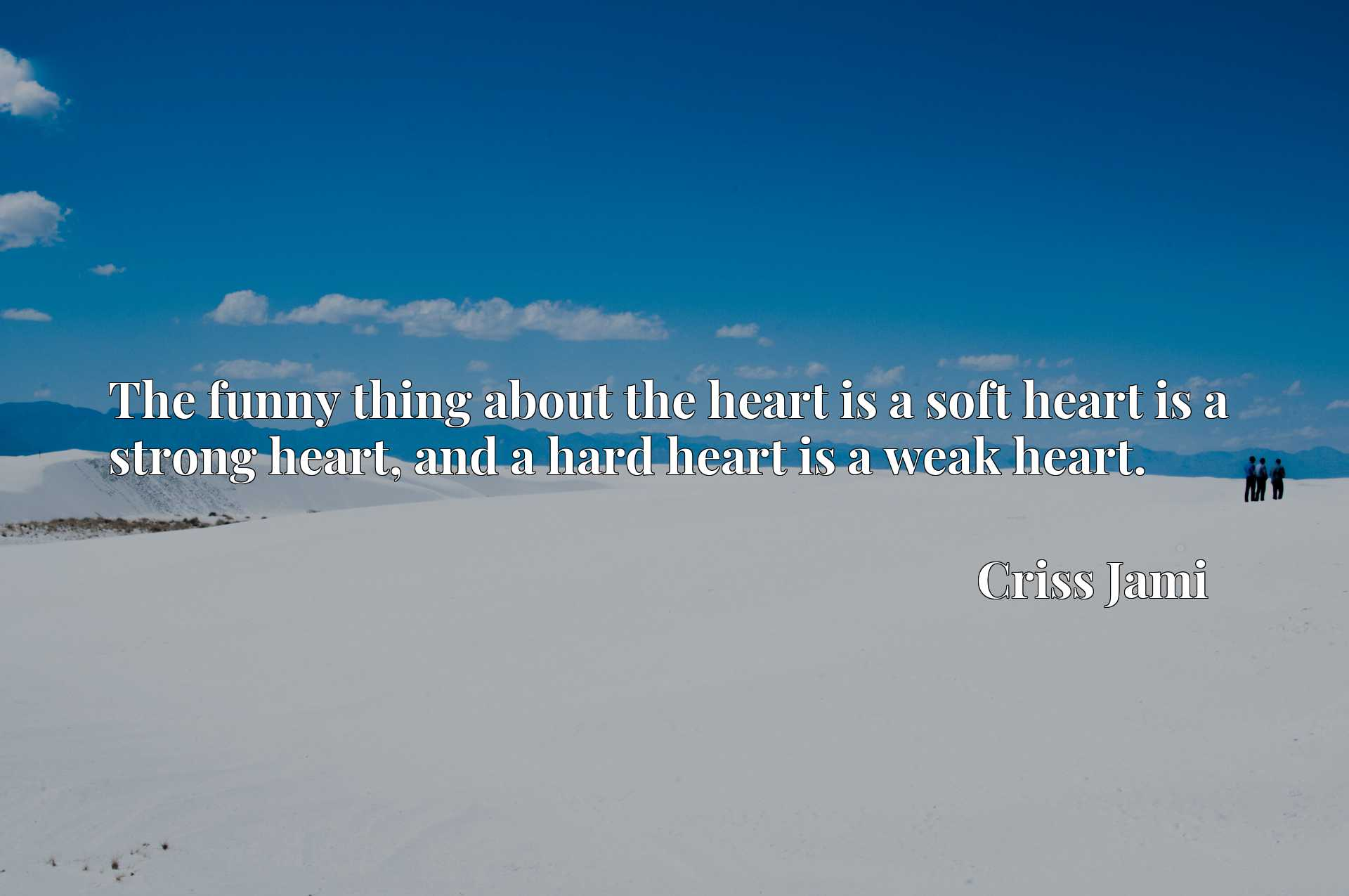 The funny thing about the heart is a soft heart is a strong heart, and a hard heart is a weak heart.