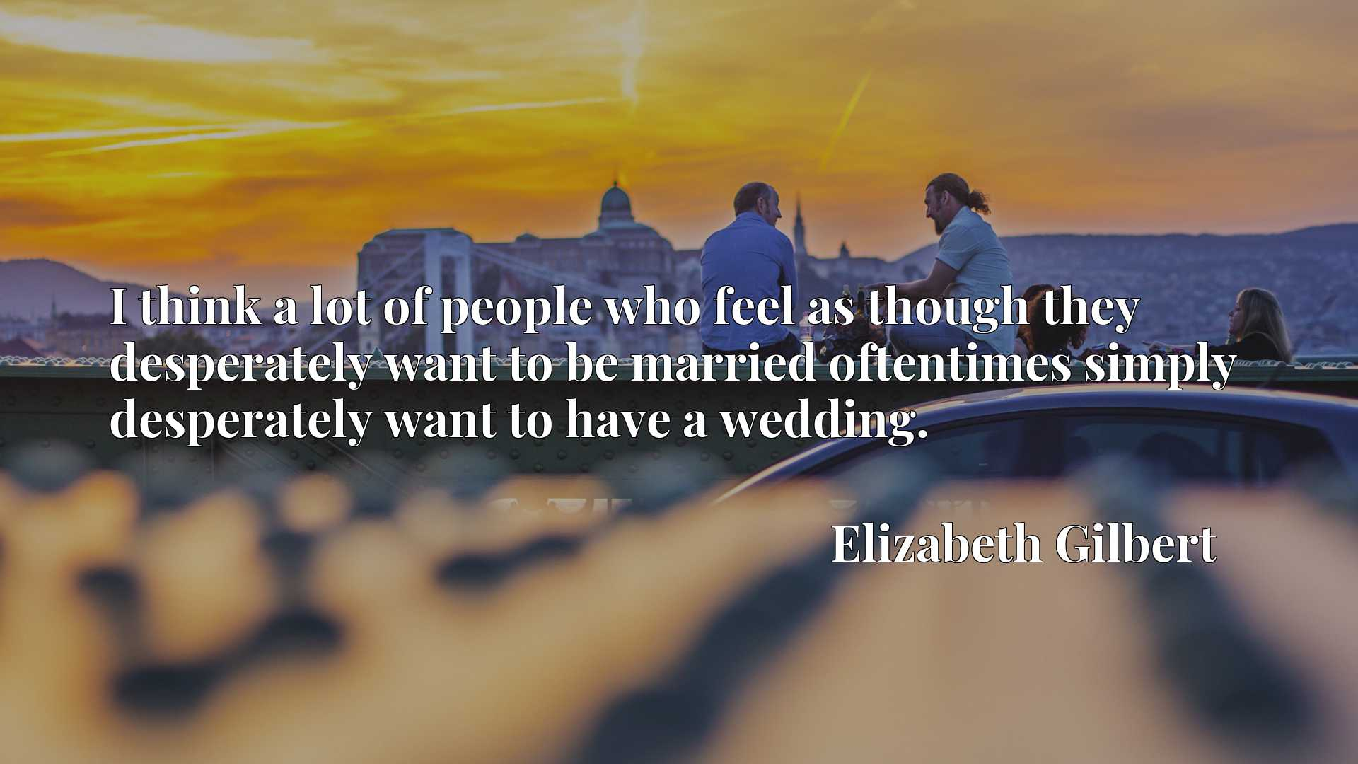 I think a lot of people who feel as though they desperately want to be married oftentimes simply desperately want to have a wedding.