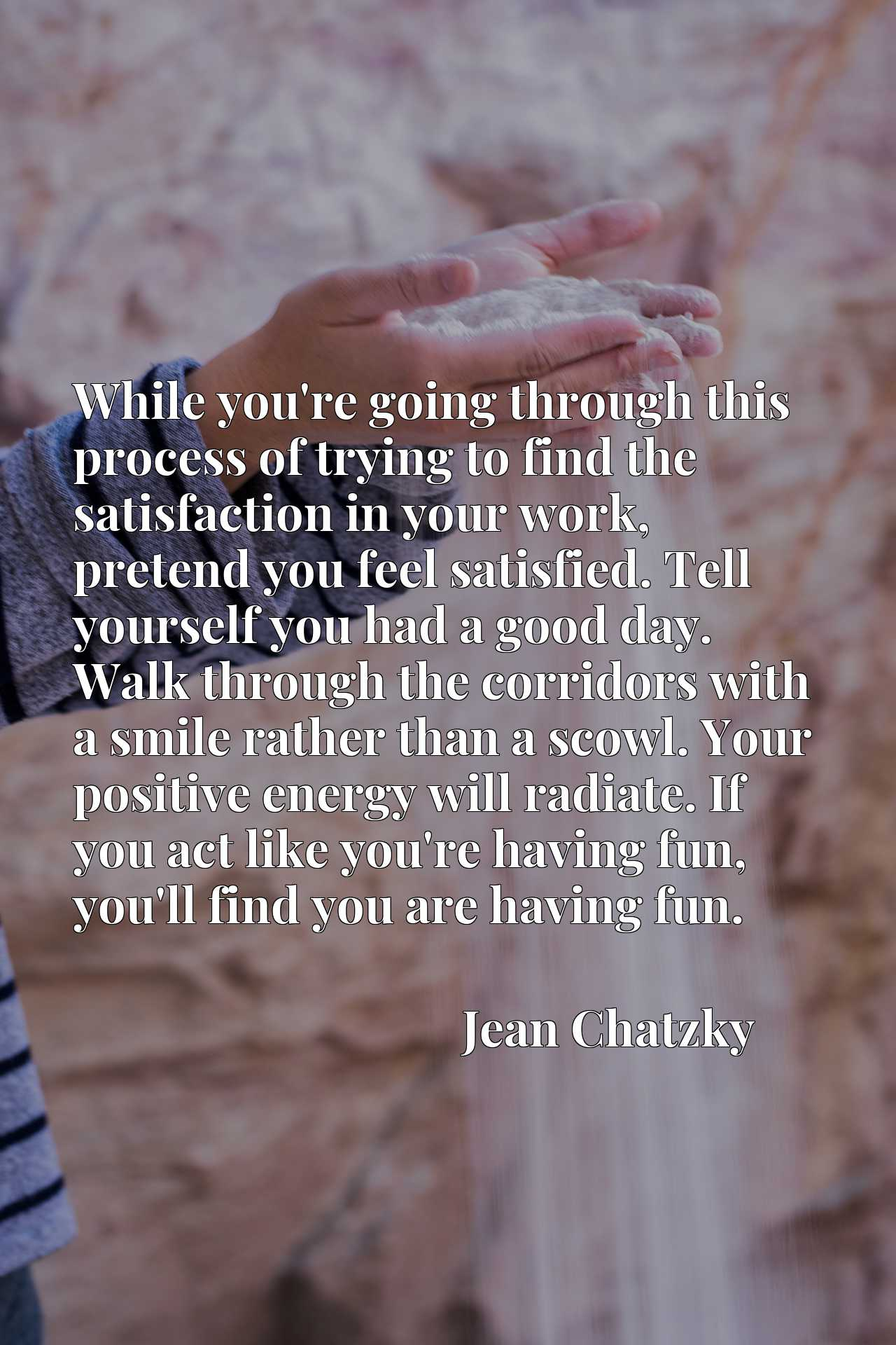 While you're going through this process of trying to find the satisfaction in your work, pretend you feel satisfied. Tell yourself you had a good day. Walk through the corridors with a smile rather than a scowl. Your positive energy will radiate. If you act like you're having fun, you'll find you are having fun.