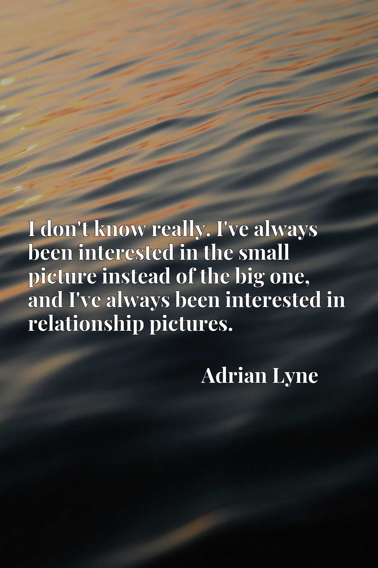 I don't know really. I've always been interested in the small picture instead of the big one, and I've always been interested in relationship pictures.