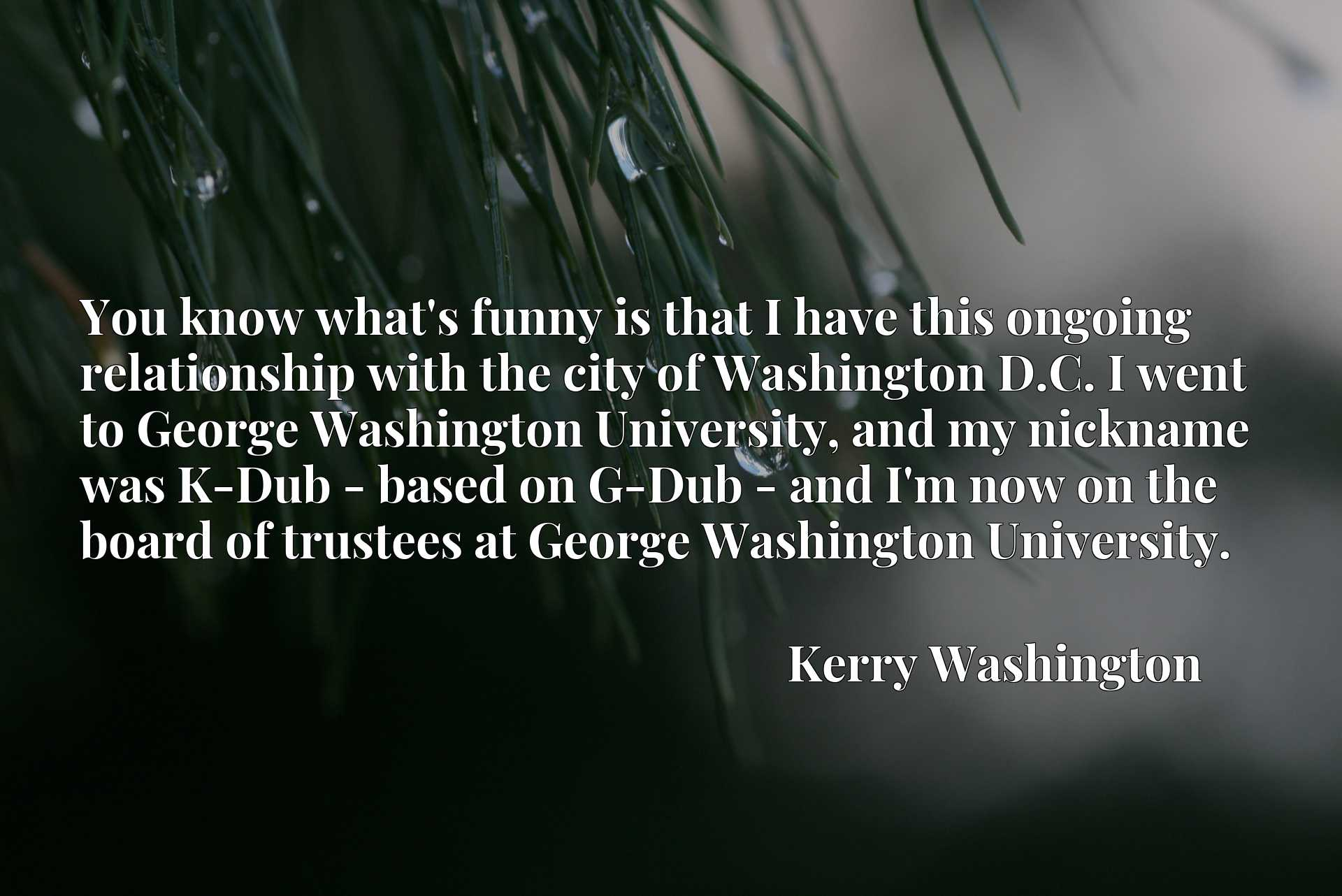 You know what's funny is that I have this ongoing relationship with the city of Washington D.C. I went to George Washington University, and my nickname was K-Dub - based on G-Dub - and I'm now on the board of trustees at George Washington University.