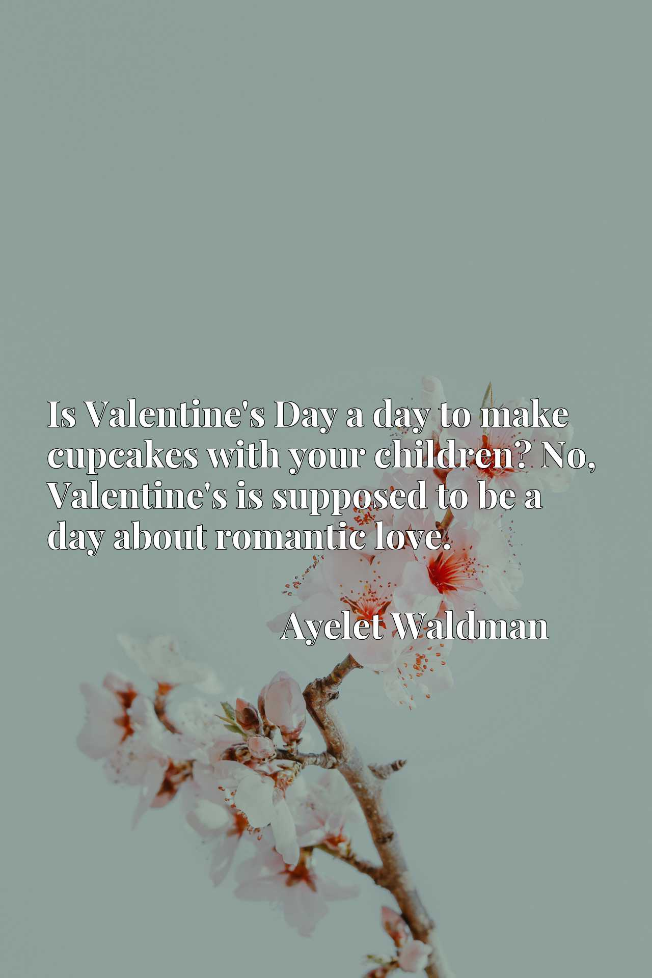 Is Valentine's Day a day to make cupcakes with your children? No, Valentine's is supposed to be a day about romantic love.