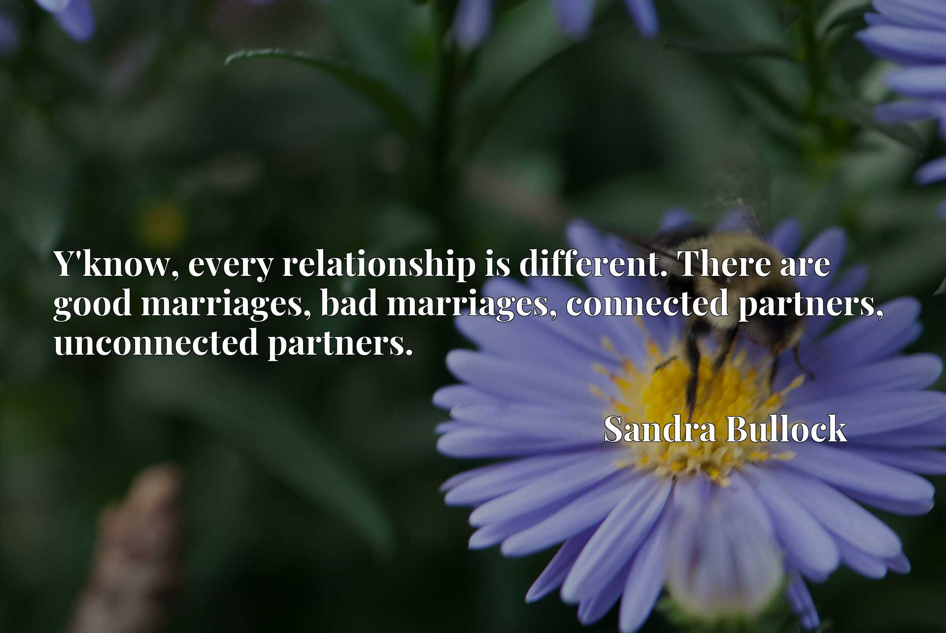 Y'know, every relationship is different. There are good marriages, bad marriages, connected partners, unconnected partners.