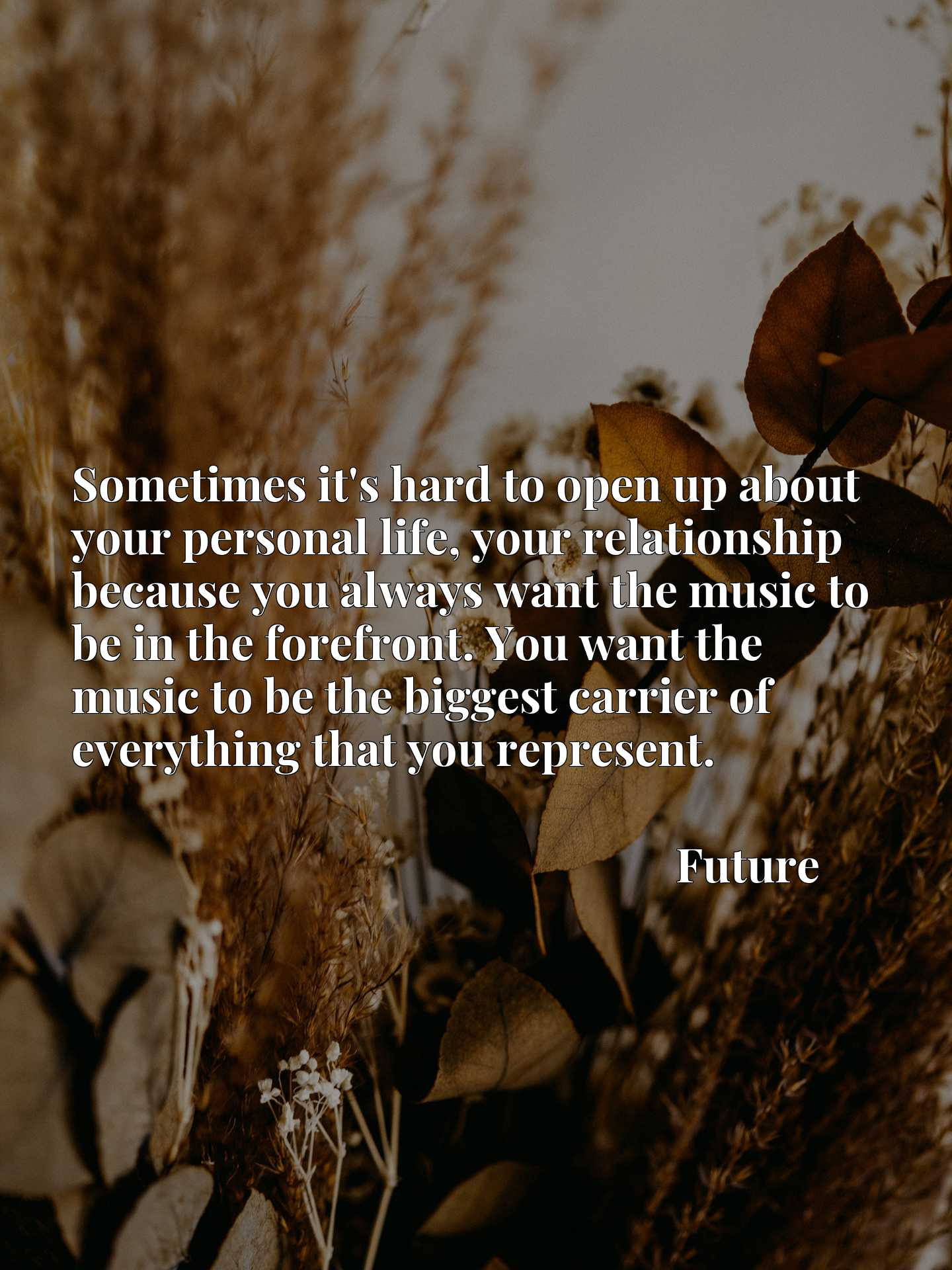 Sometimes it's hard to open up about your personal life, your relationship because you always want the music to be in the forefront. You want the music to be the biggest carrier of everything that you represent.