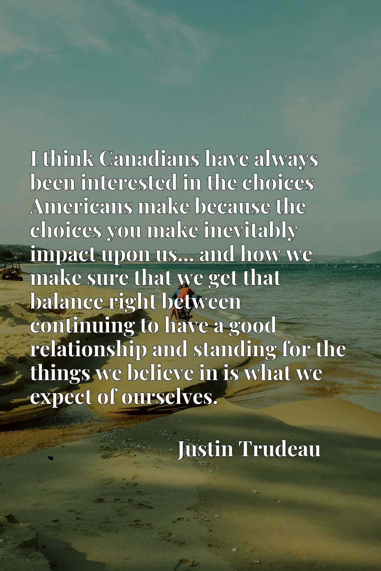 I think Canadians have always been interested in the choices Americans make because the choices you make inevitably impact upon us... and how we make sure that we get that balance right between continuing to have a good relationship and standing for the things we believe in is what we expect of ourselves.