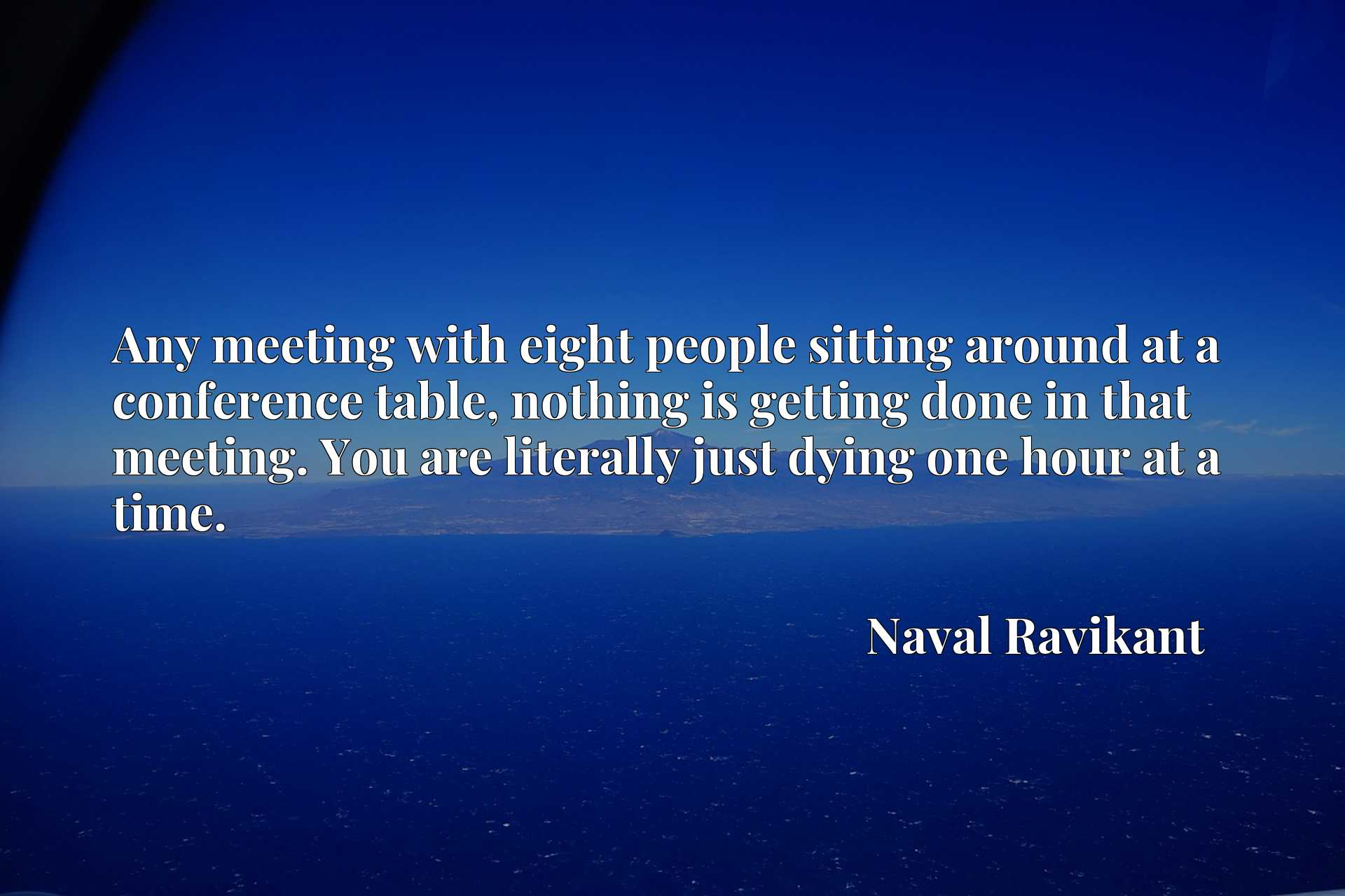 Any meeting with eight people sitting around at a conference table, nothing is getting done in that meeting. You are literally just dying one hour at a time.