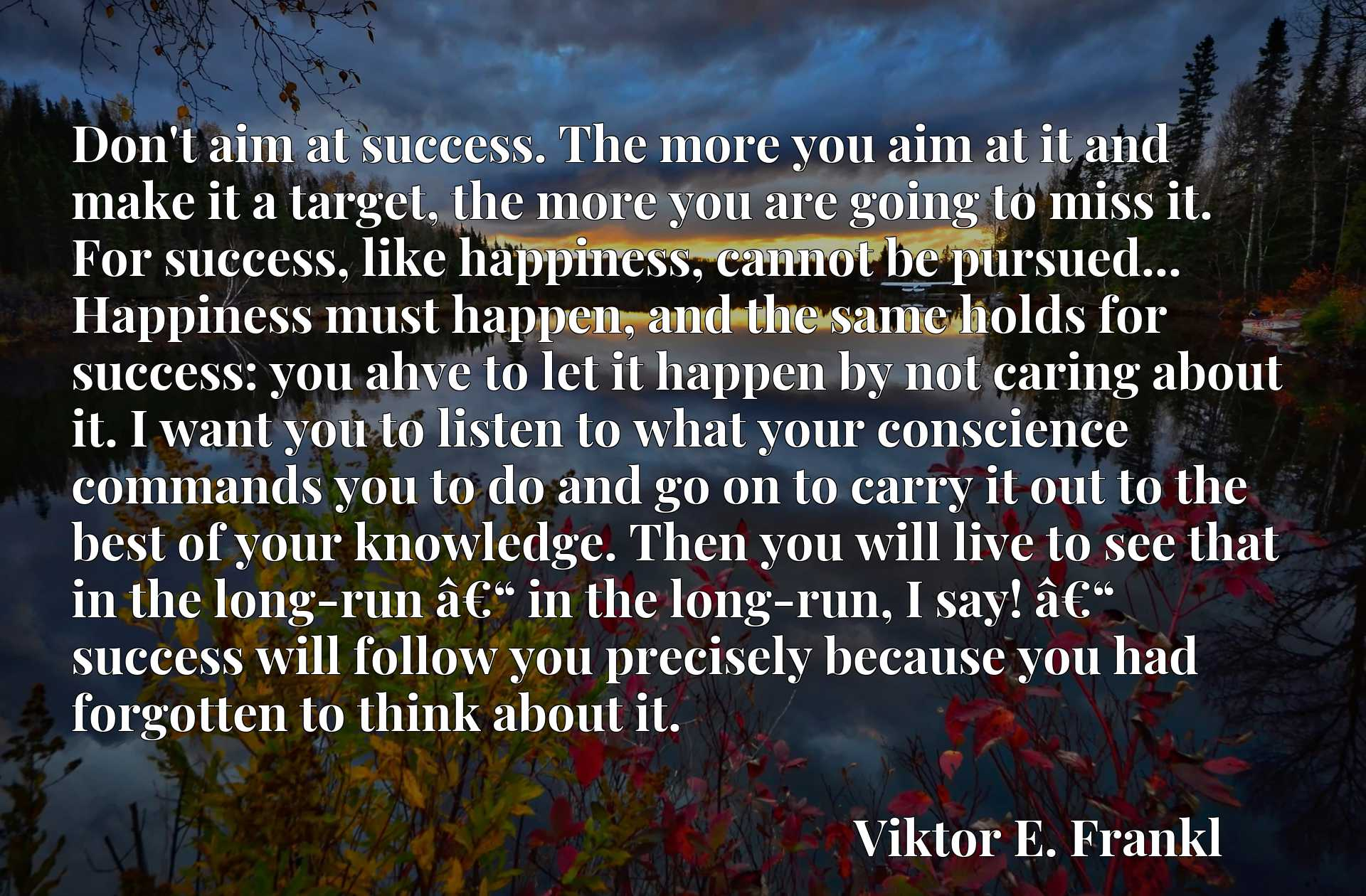 """Don't aim at success. The more you aim at it and make it a target, the more you are going to miss it. For success, like happiness, cannot be pursued... Happiness must happen, and the same holds for success: you ahve to let it happen by not caring about it. I want you to listen to what your conscience commands you to do and go on to carry it out to the best of your knowledge. Then you will live to see that in the long-run aEUR"""" in the long-run, I say! aEUR"""" success will follow you precisely because you had forgotten to think about it."""