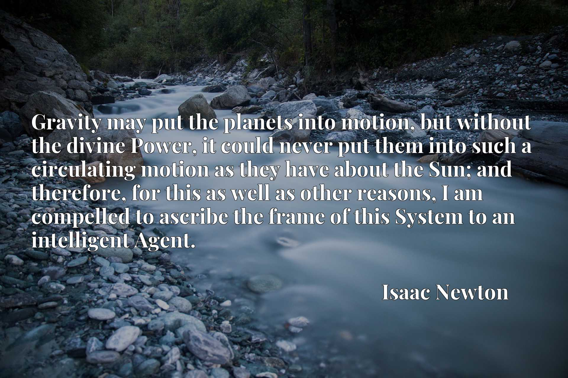 Gravity may put the planets into motion, but without the divine Power, it could never put them into such a circulating motion as they have about the Sun; and therefore, for this as well as other reasons, I am compelled to ascribe the frame of this System to an intelligent Agent.