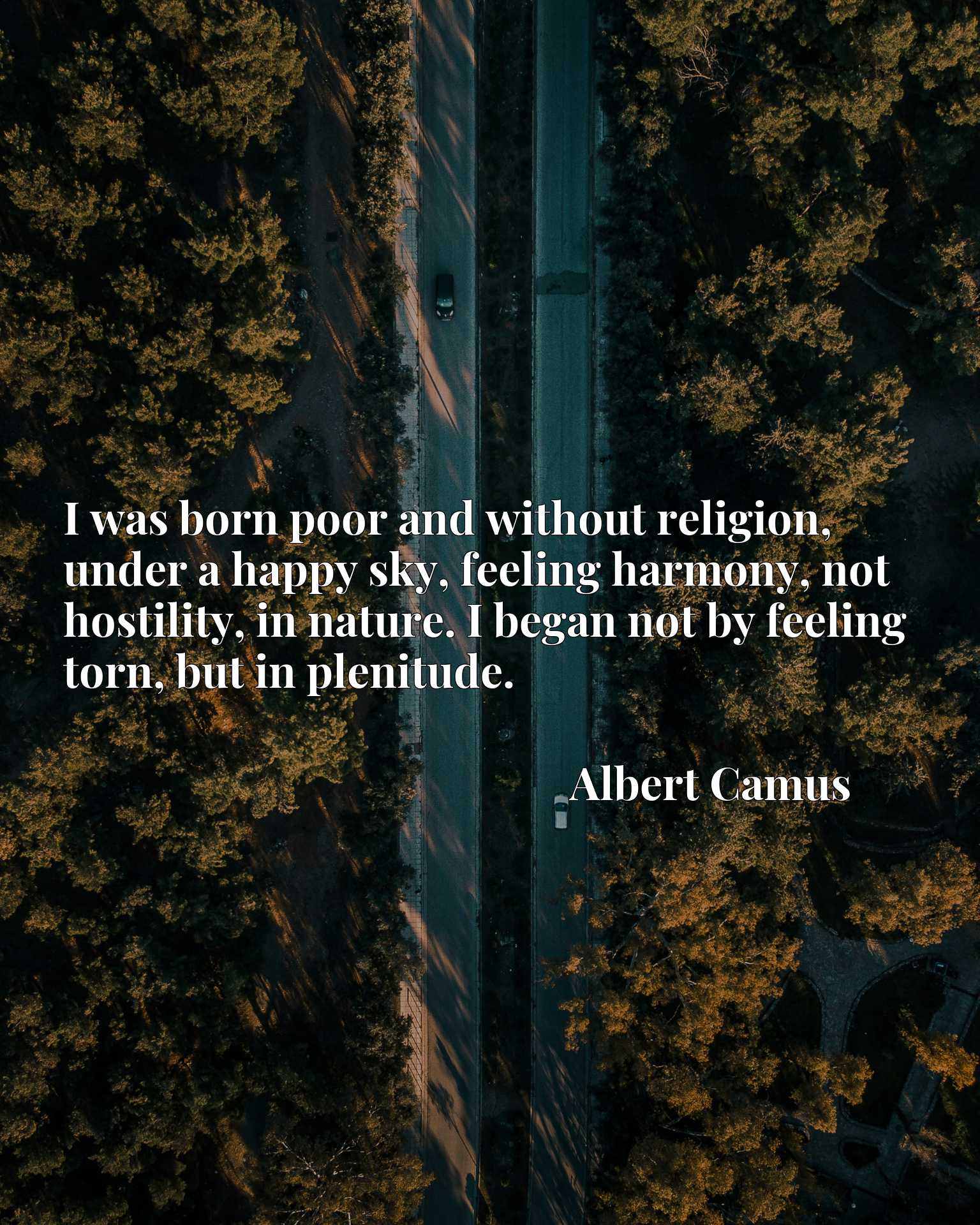 I was born poor and without religion, under a happy sky, feeling harmony, not hostility, in nature. I began not by feeling torn, but in plenitude.