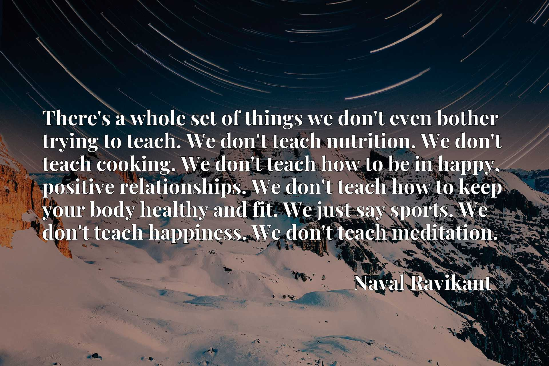 There's a whole set of things we don't even bother trying to teach. We don't teach nutrition. We don't teach cooking. We don't teach how to be in happy, positive relationships. We don't teach how to keep your body healthy and fit. We just say sports. We don't teach happiness. We don't teach meditation.