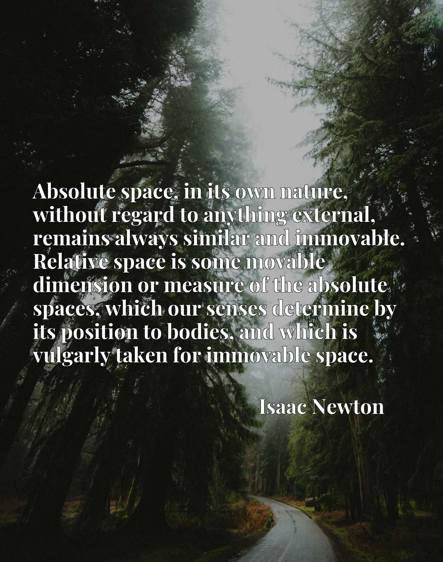 Absolute space, in its own nature, without regard to anything external, remains always similar and immovable. Relative space is some movable dimension or measure of the absolute spaces, which our senses determine by its position to bodies, and which is vulgarly taken for immovable space.