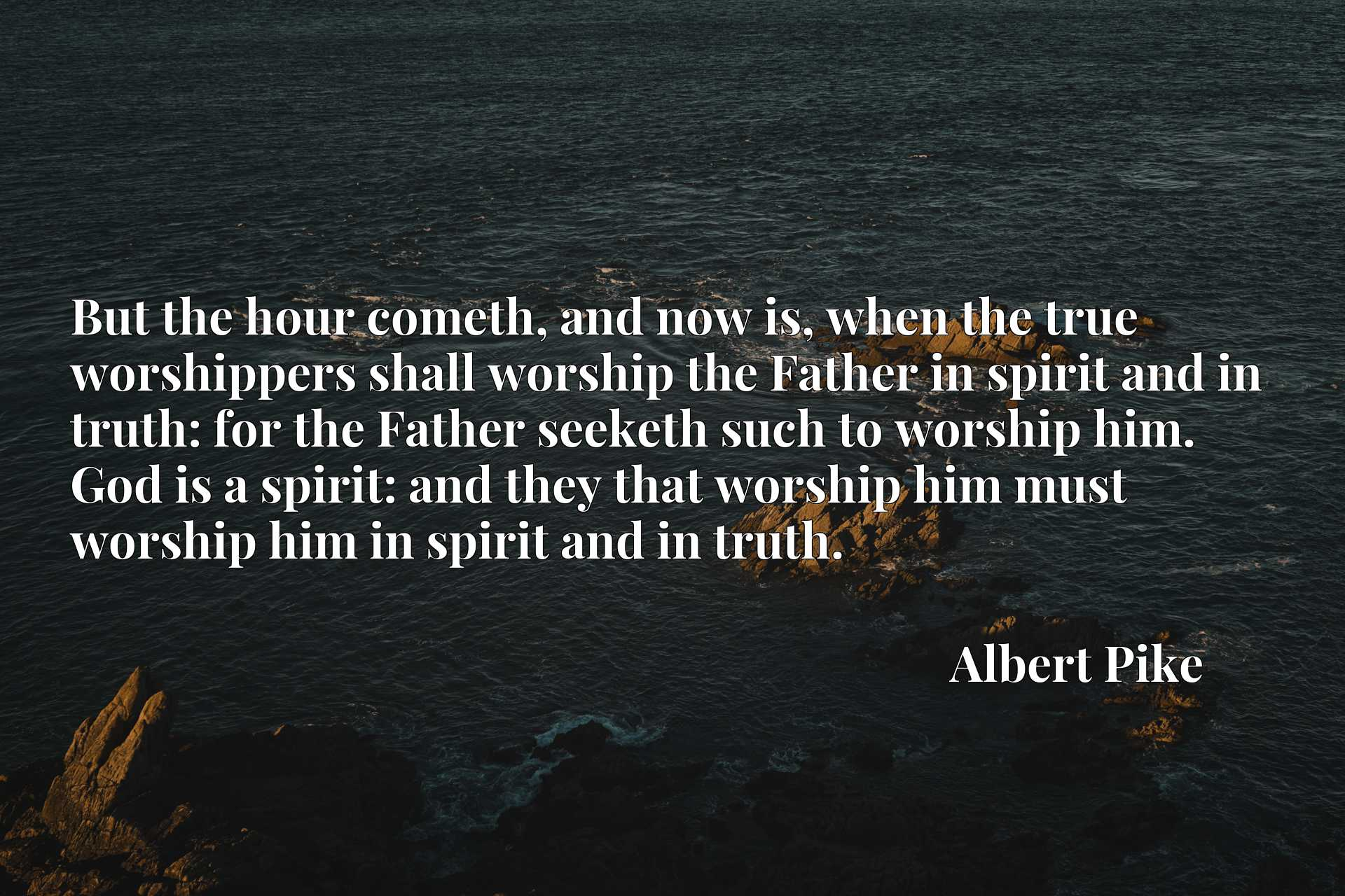 But the hour cometh, and now is, when the true worshippers shall worship the Father in spirit and in truth: for the Father seeketh such to worship him. God is a spirit: and they that worship him must worship him in spirit and in truth.
