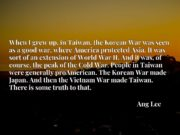 When I grew up, in Taiwan, the Korean War was seen as a good war, where America protected Asia. It was sort of an extension of World War II. And it was, of course, the peak of the Cold War. People in Taiwan were generally proAmerican. The Korean War made Japan. And then the Vietnam War made Taiwan. There is some truth to that.