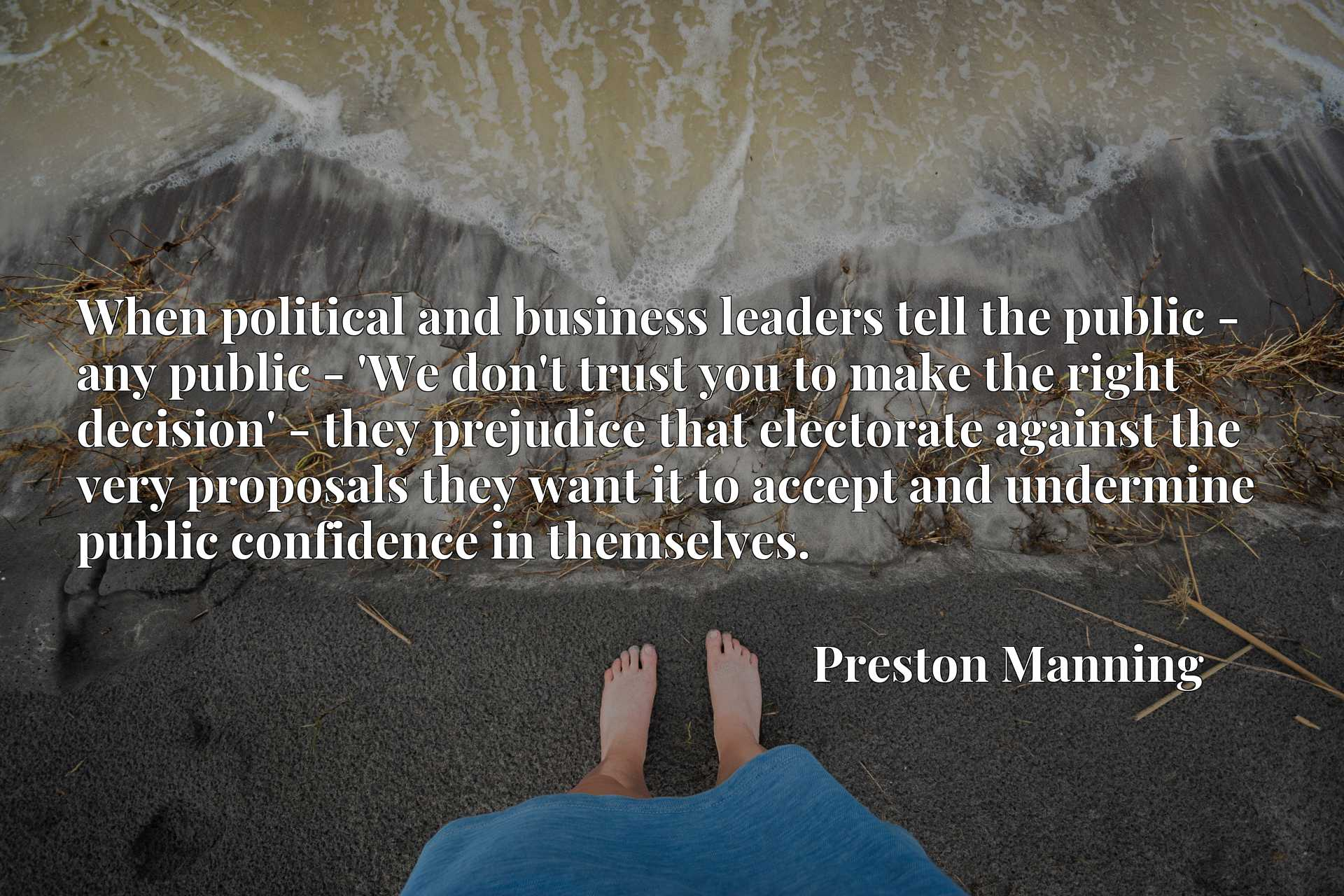 When political and business leaders tell the public - any public - 'We don't trust you to make the right decision' - they prejudice that electorate against the very proposals they want it to accept and undermine public confidence in themselves.