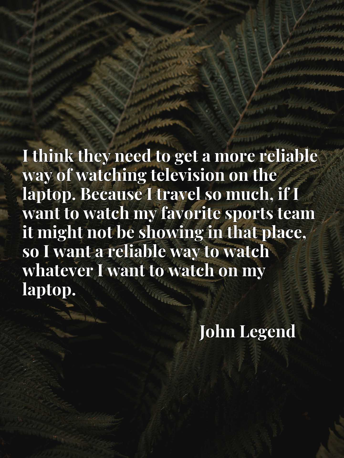 I think they need to get a more reliable way of watching television on the laptop. Because I travel so much, if I want to watch my favorite sports team it might not be showing in that place, so I want a reliable way to watch whatever I want to watch on my laptop.