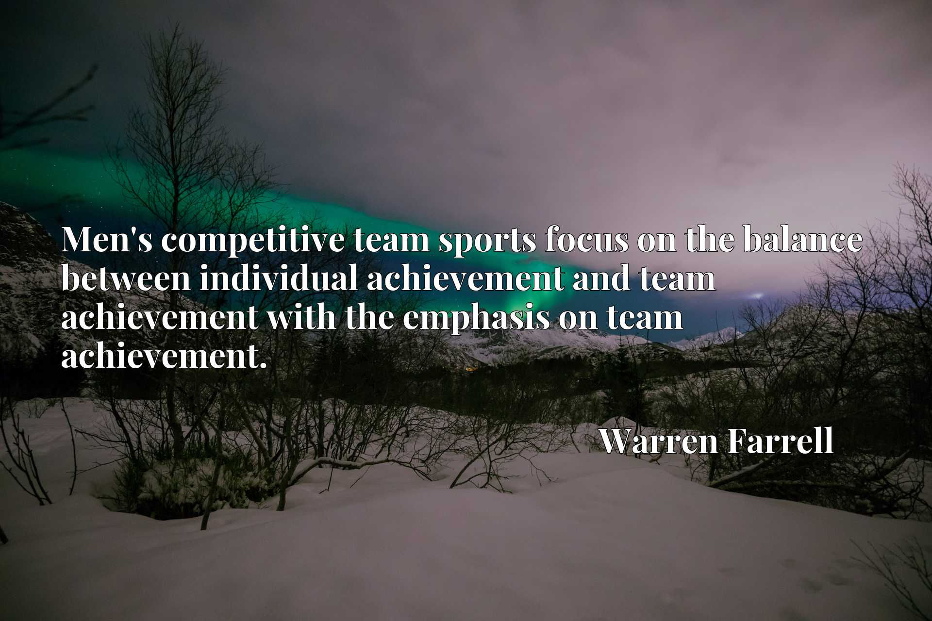 Men's competitive team sports focus on the balance between individual achievement and team achievement with the emphasis on team achievement.