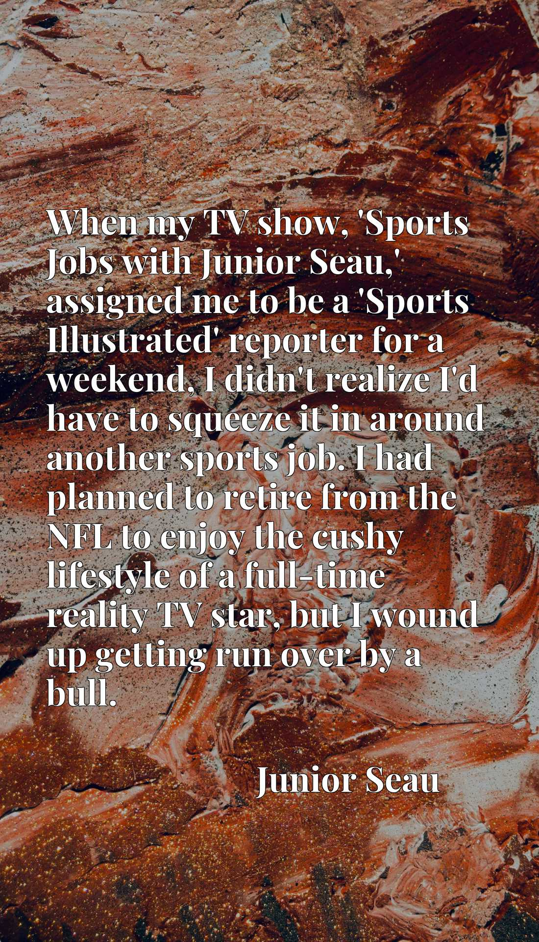 When my TV show, 'Sports Jobs with Junior Seau,' assigned me to be a 'Sports Illustrated' reporter for a weekend, I didn't realize I'd have to squeeze it in around another sports job. I had planned to retire from the NFL to enjoy the cushy lifestyle of a full-time reality TV star, but I wound up getting run over by a bull.