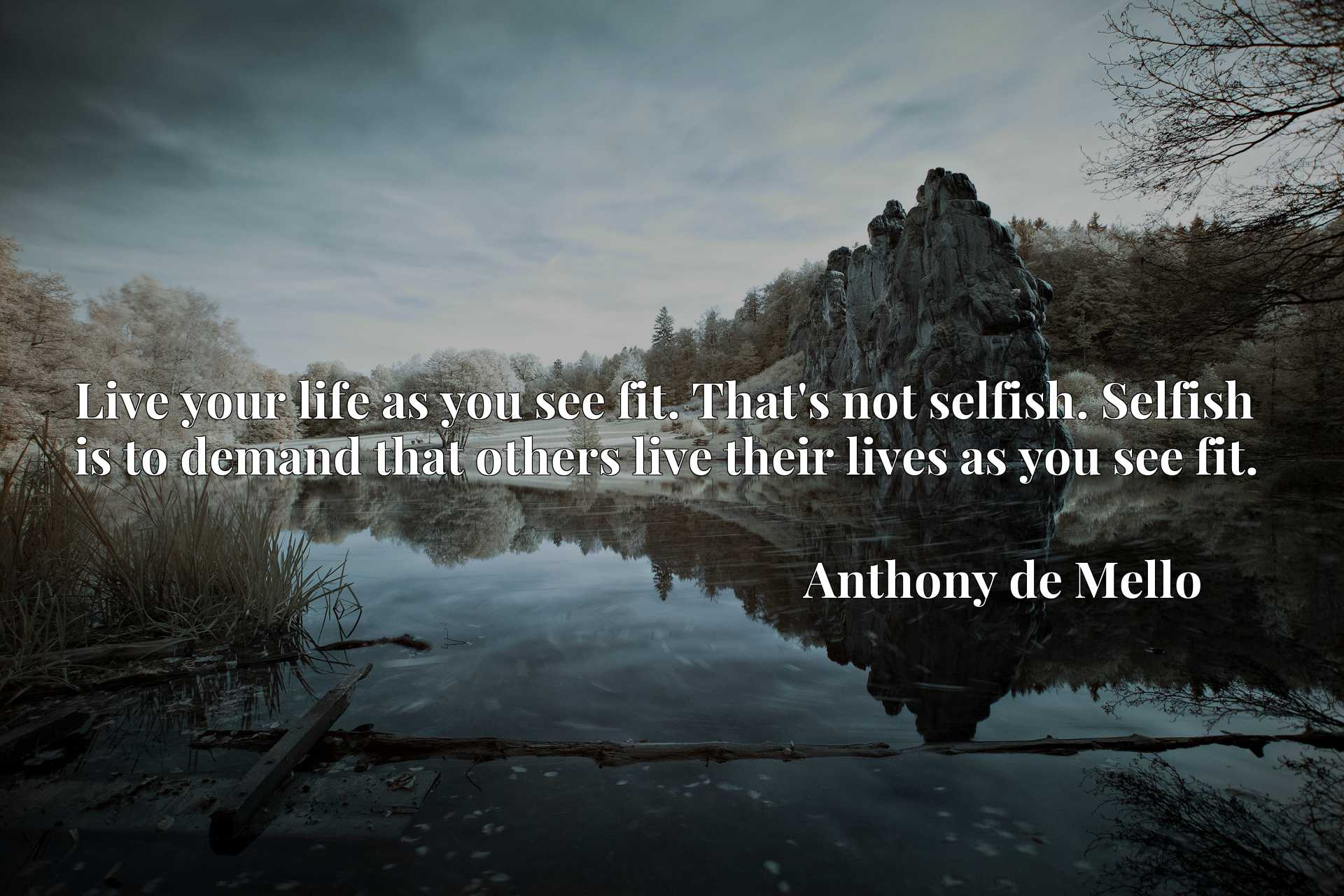 Live your life as you see fit. That's not selfish. Selfish is to demand that others live their lives as you see fit.