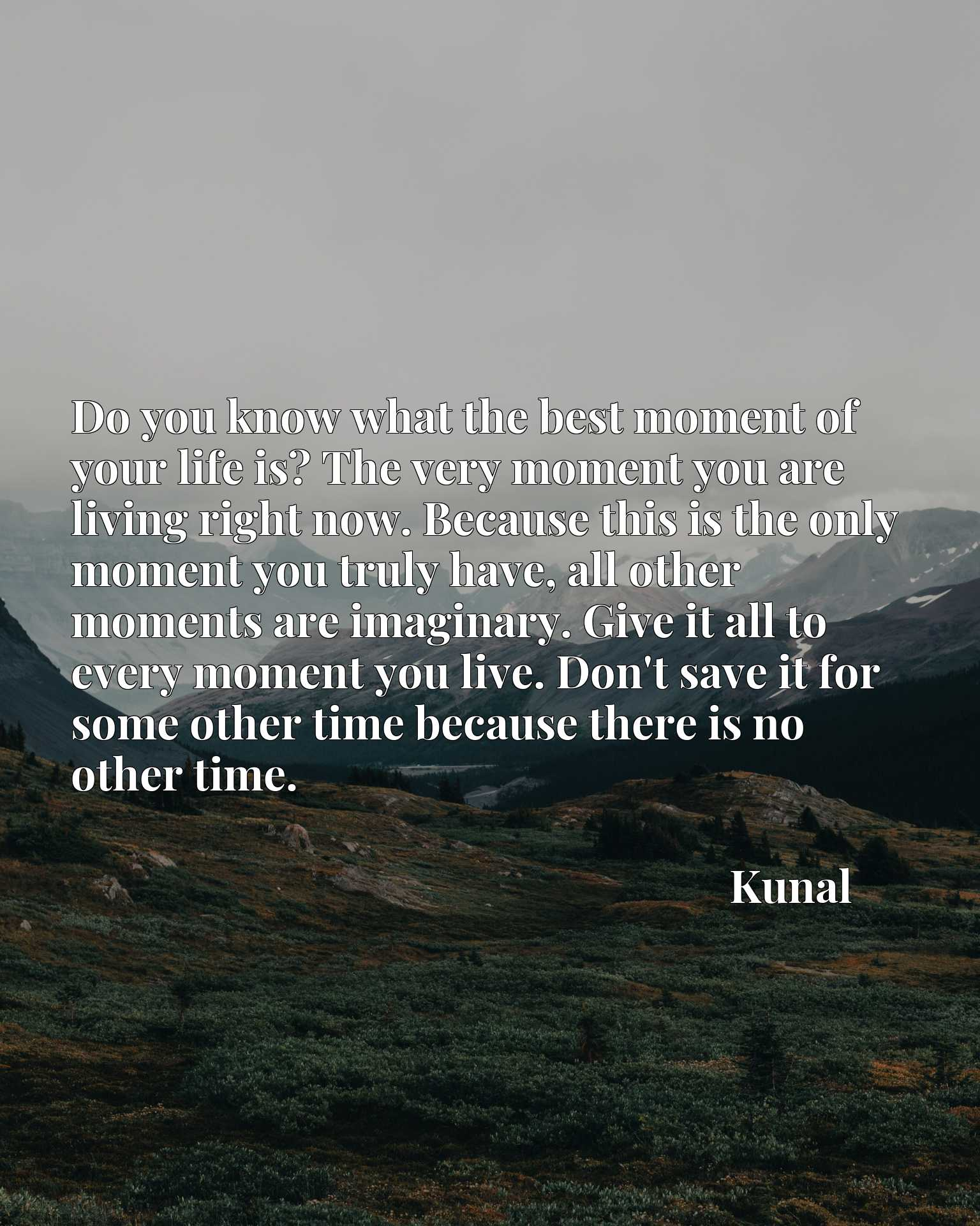 Do you know what the best moment of your life is? The very moment you are living right now. Because this is the only moment you truly have, all other moments are imaginary. Give it all to every moment you live. Don't save it for some other time because there is no other time.