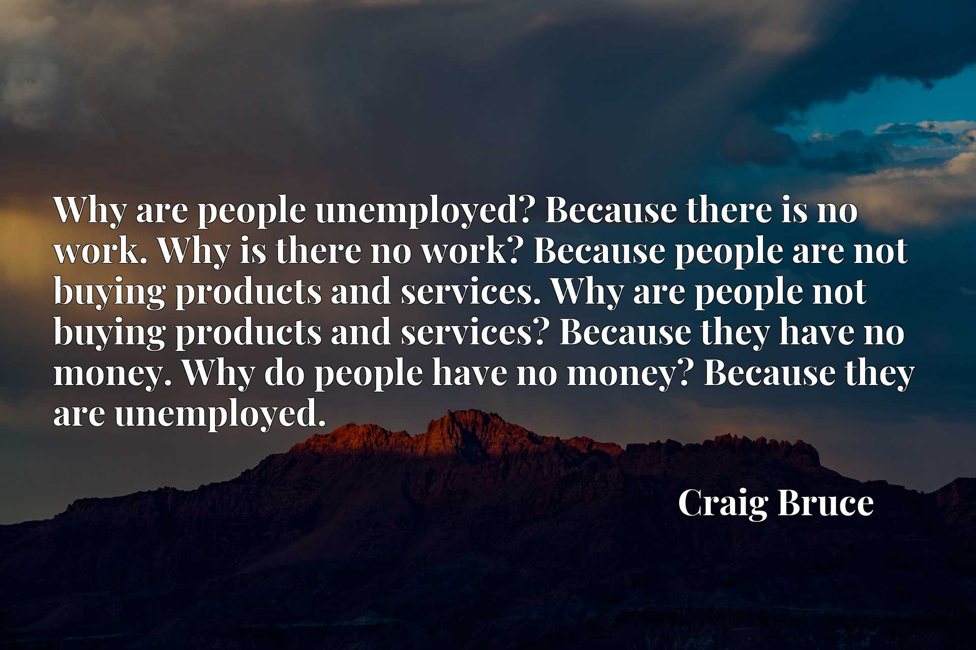 Why are people unemployed? Because there is no work. Why is there no work? Because people are not buying products and services. Why are people not buying products and services? Because they have no money. Why do people have no money? Because they are unemployed.