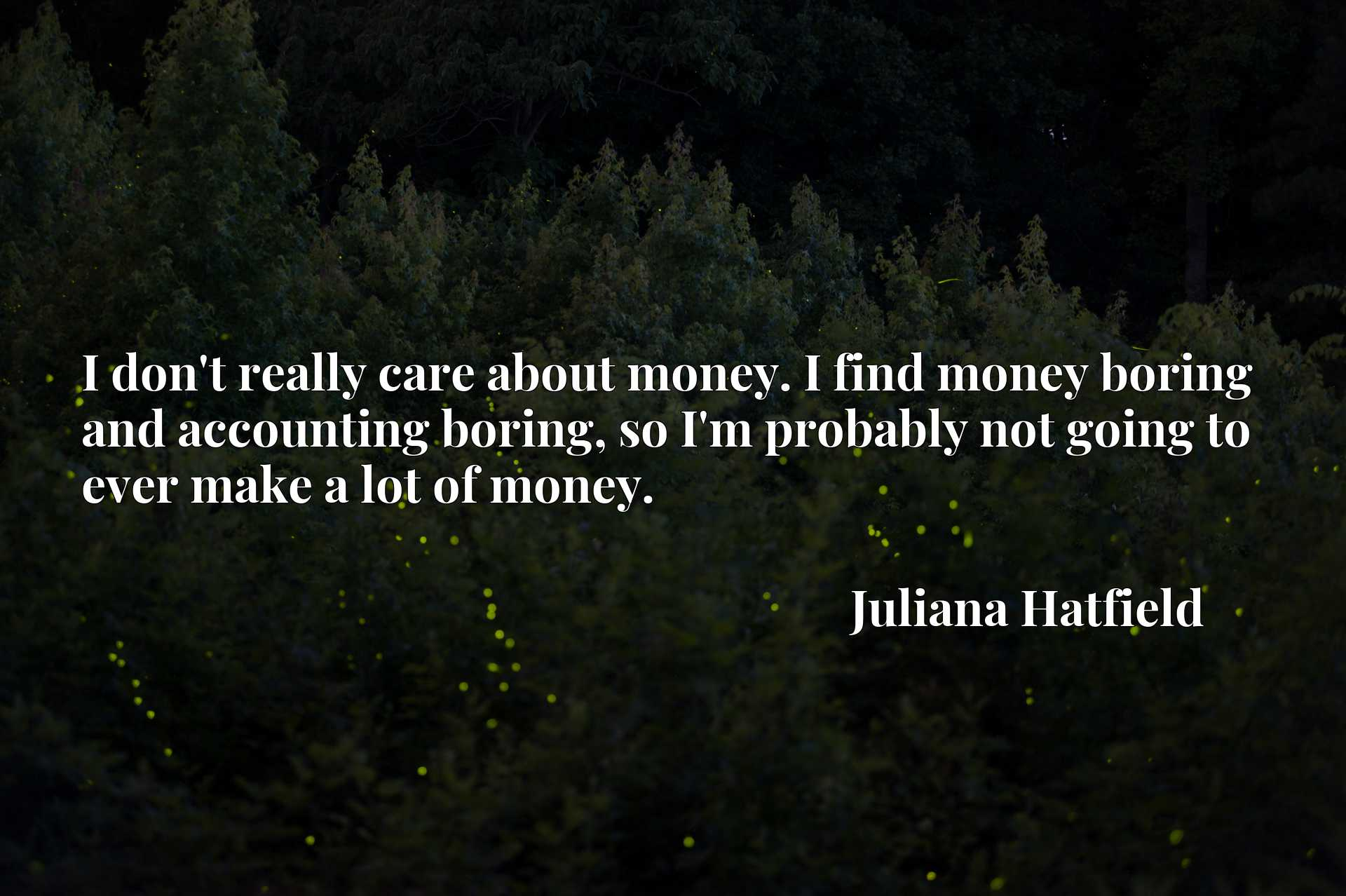 I don't really care about money. I find money boring and accounting boring, so I'm probably not going to ever make a lot of money.