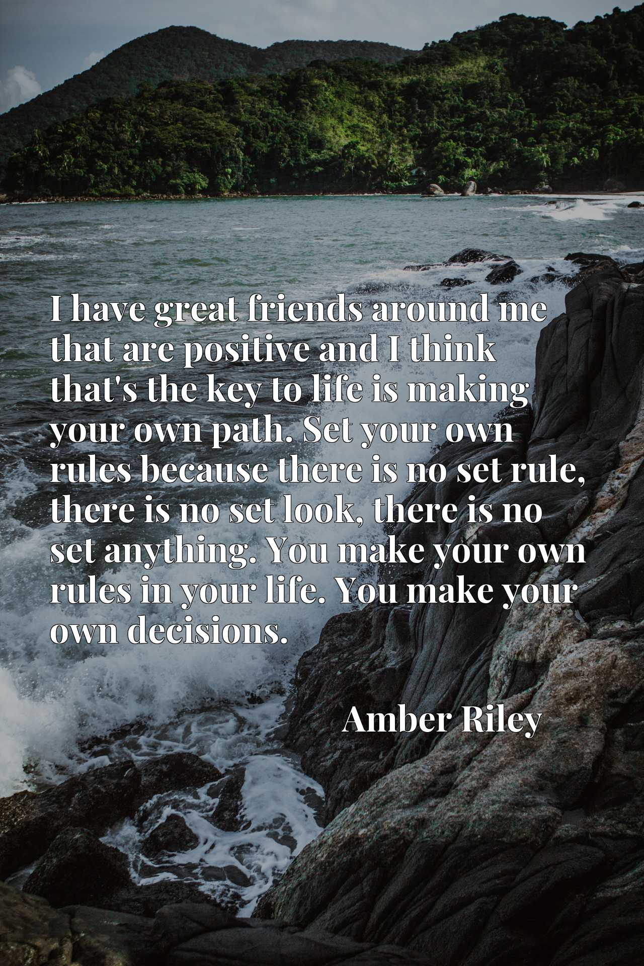 I have great friends around me that are positive and I think that's the key to life is making your own path. Set your own rules because there is no set rule, there is no set look, there is no set anything. You make your own rules in your life. You make your own decisions.