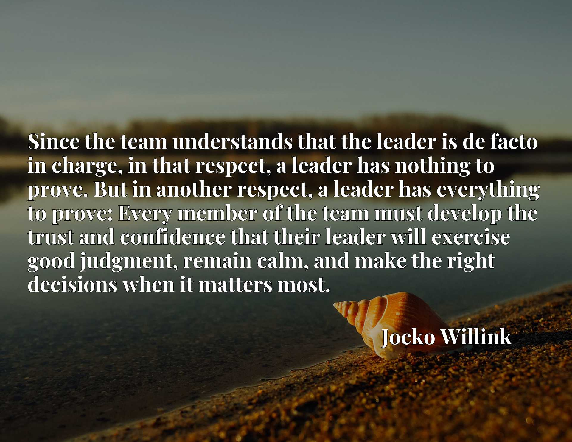 Since the team understands that the leader is de facto in charge, in that respect, a leader has nothing to prove. But in another respect, a leader has everything to prove: Every member of the team must develop the trust and confidence that their leader will exercise good judgment, remain calm, and make the right decisions when it matters most.