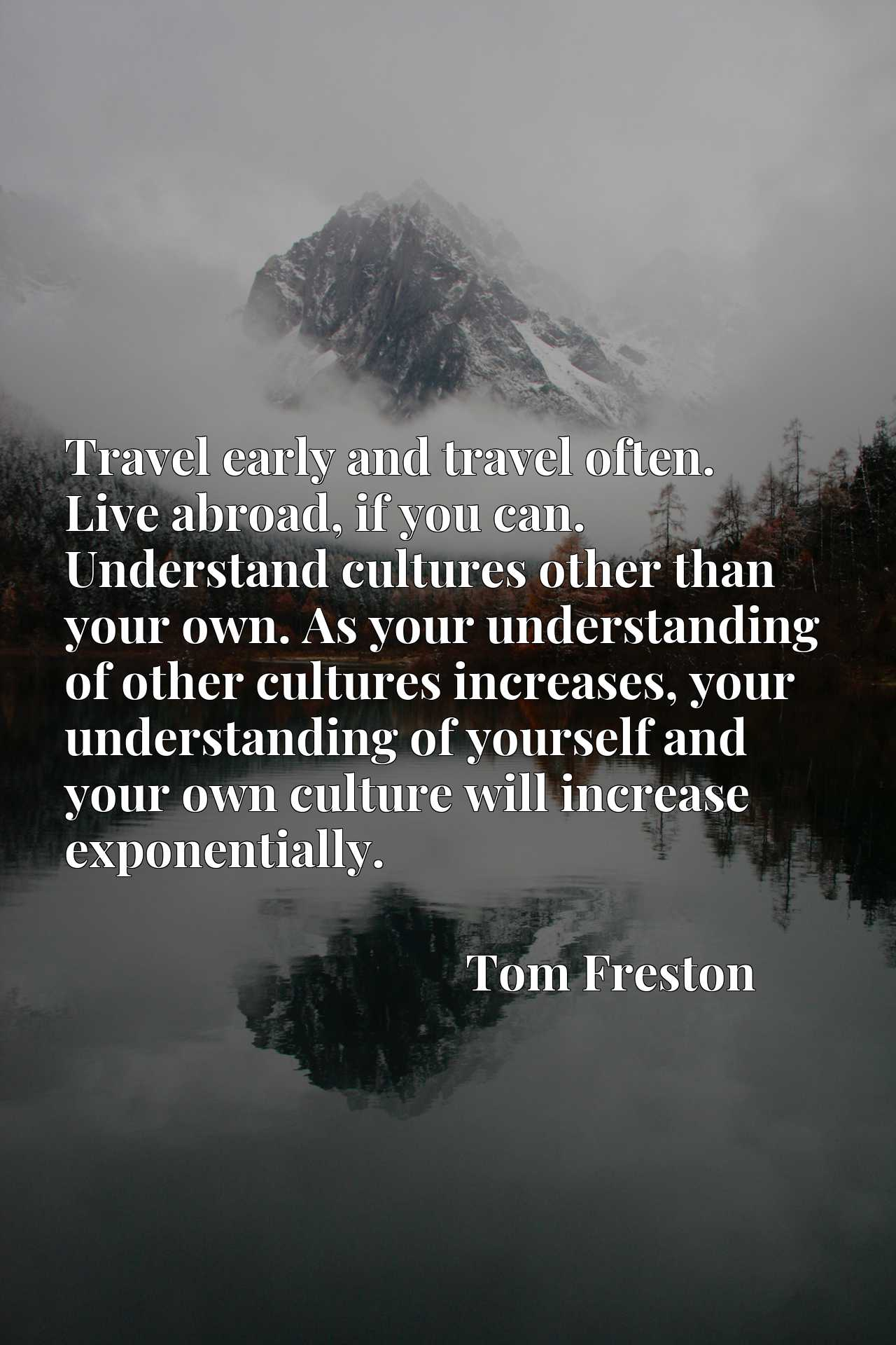 Travel early and travel often. Live abroad, if you can. Understand cultures other than your own. As your understanding of other cultures increases, your understanding of yourself and your own culture will increase exponentially.