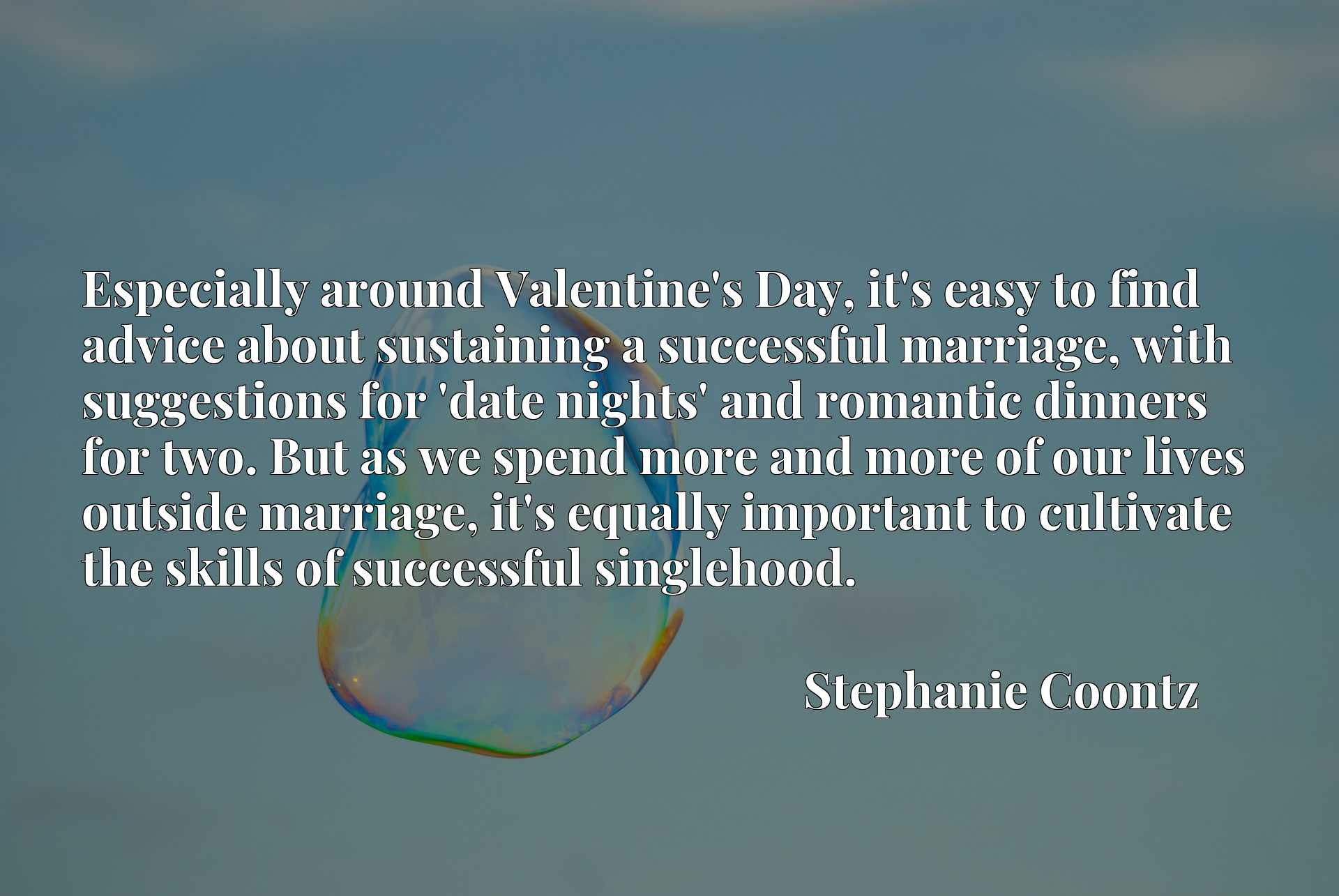 Especially around Valentine's Day, it's easy to find advice about sustaining a successful marriage, with suggestions for 'date nights' and romantic dinners for two. But as we spend more and more of our lives outside marriage, it's equally important to cultivate the skills of successful singlehood.