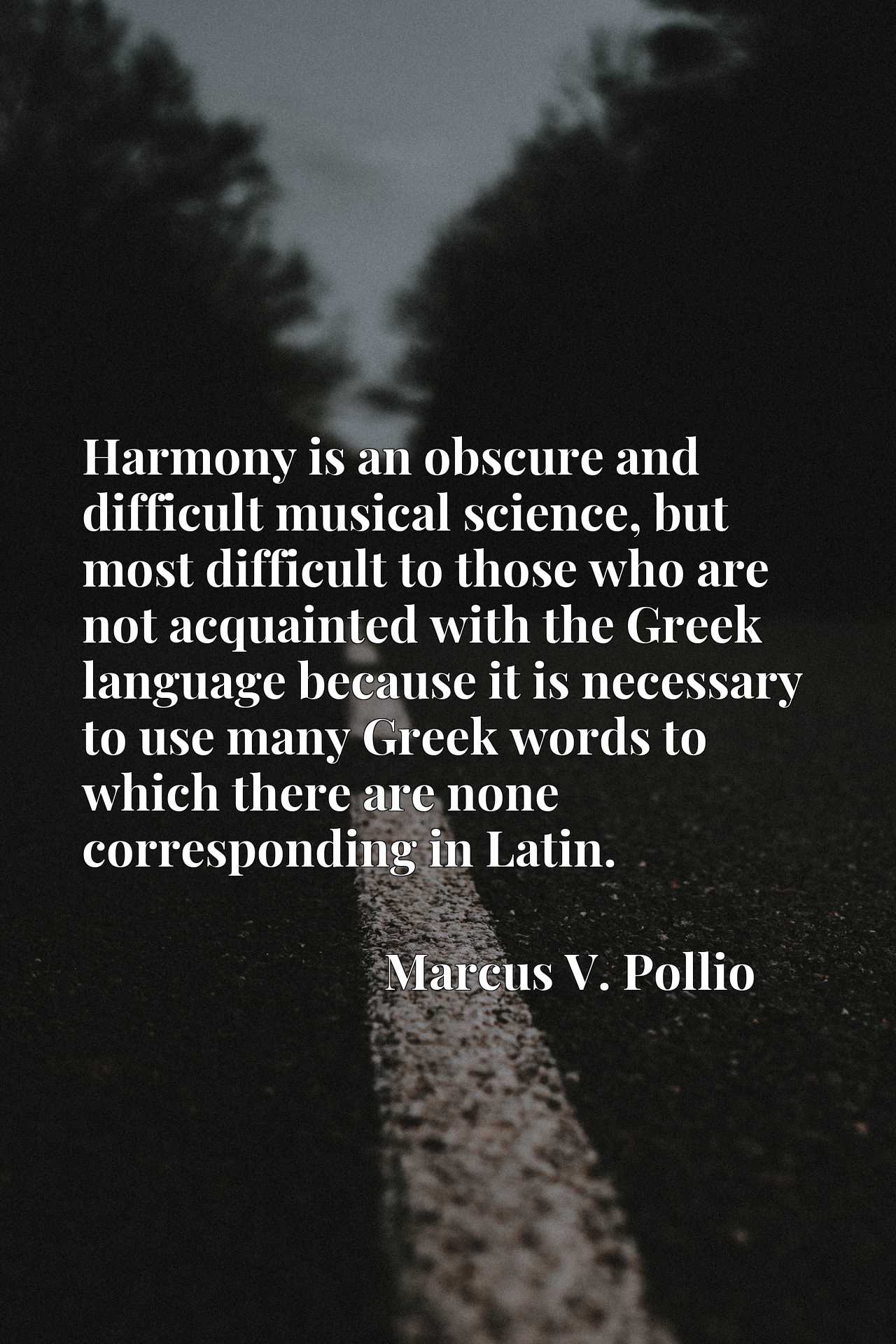Harmony is an obscure and difficult musical science, but most difficult to those who are not acquainted with the Greek language because it is necessary to use many Greek words to which there are none corresponding in Latin.
